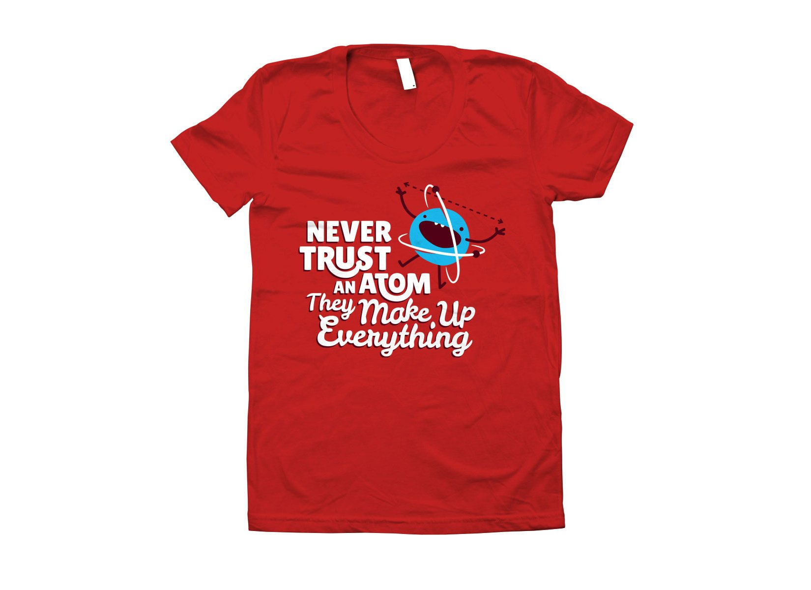 Never Trust An Atom, They Make Up Everything on Juniors T-Shirt