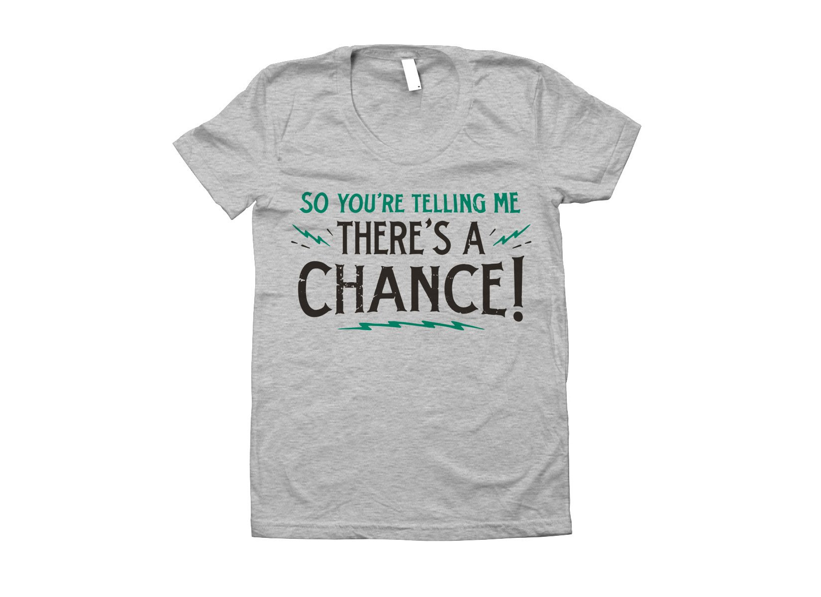 So You're Telling Me There's A Chance on Juniors T-Shirt