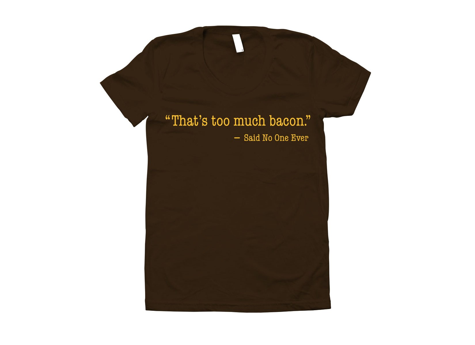 That's Too Much Bacon, Said No One Ever on Juniors T-Shirt