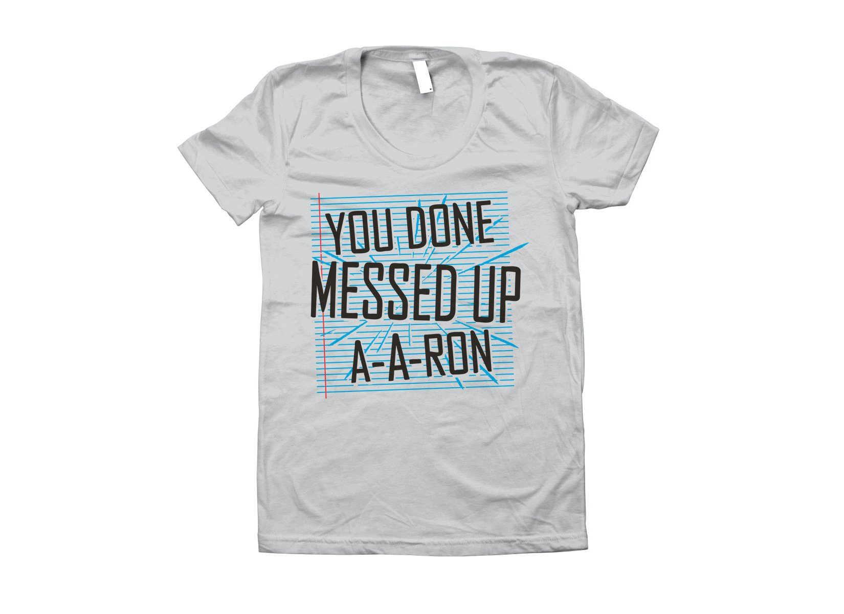 You Done Messed Up A-A-Ron on Juniors T-Shirt