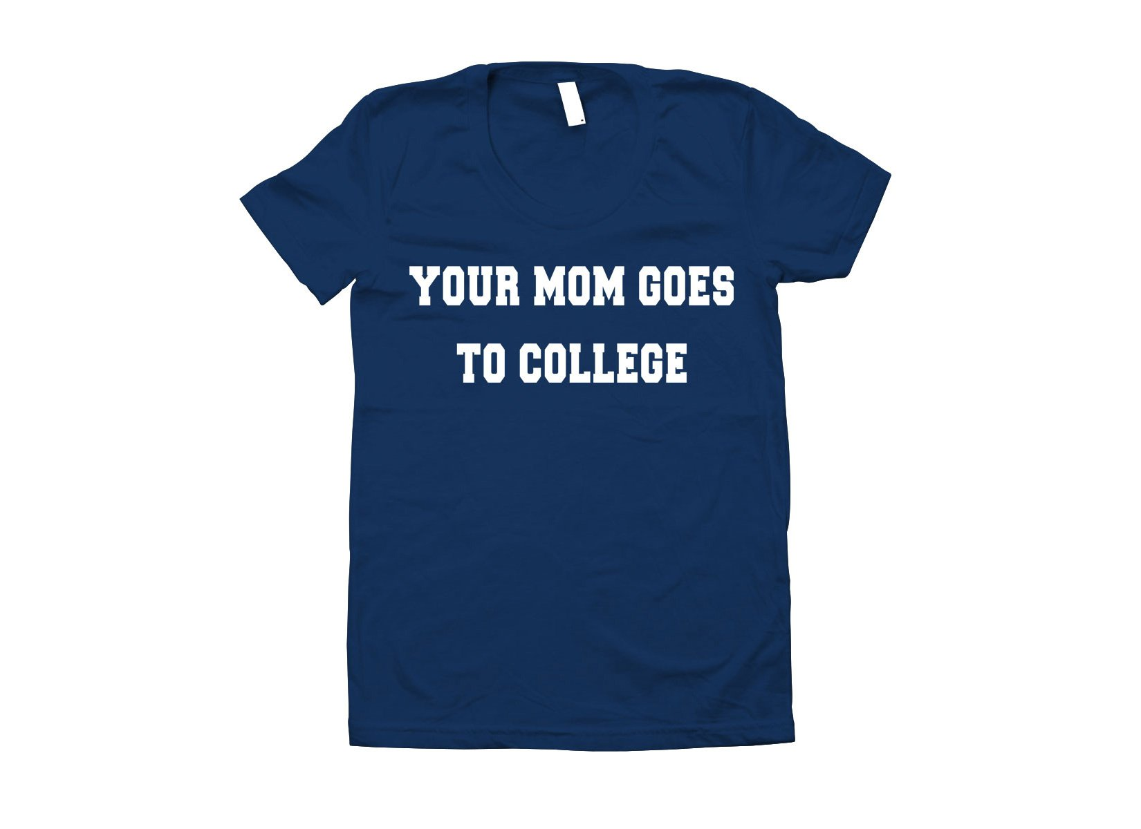 Your Mom Goes To College on Juniors T-Shirt