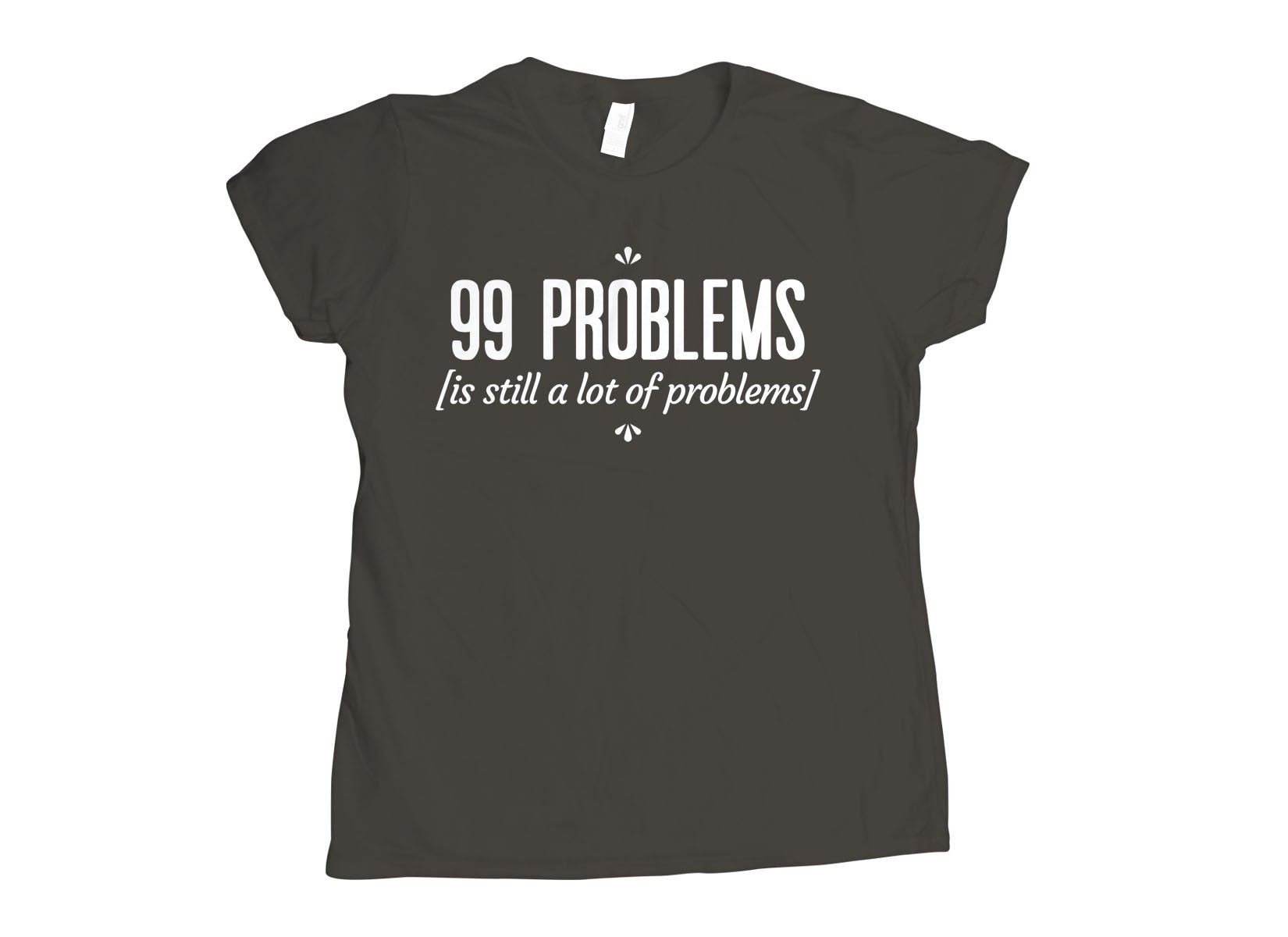 99 Problems Is Still A Lot Of Problems on Womens T-Shirt