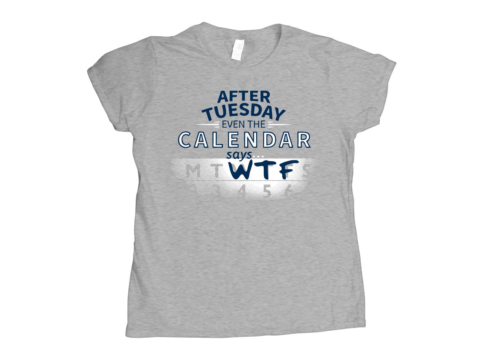 After Tuesday Even The Calendar Says WTF on Womens T-Shirt