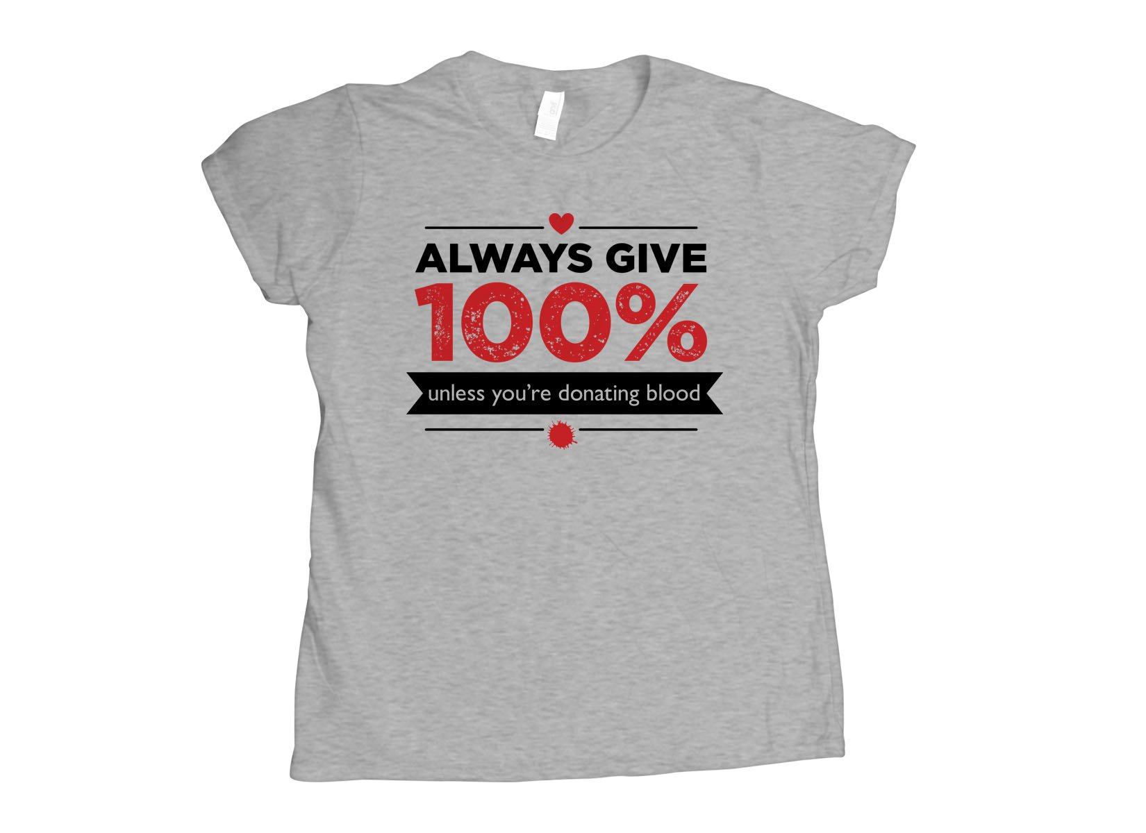 Always Give 100%, Unless You're Donating Blood on Womens T-Shirt