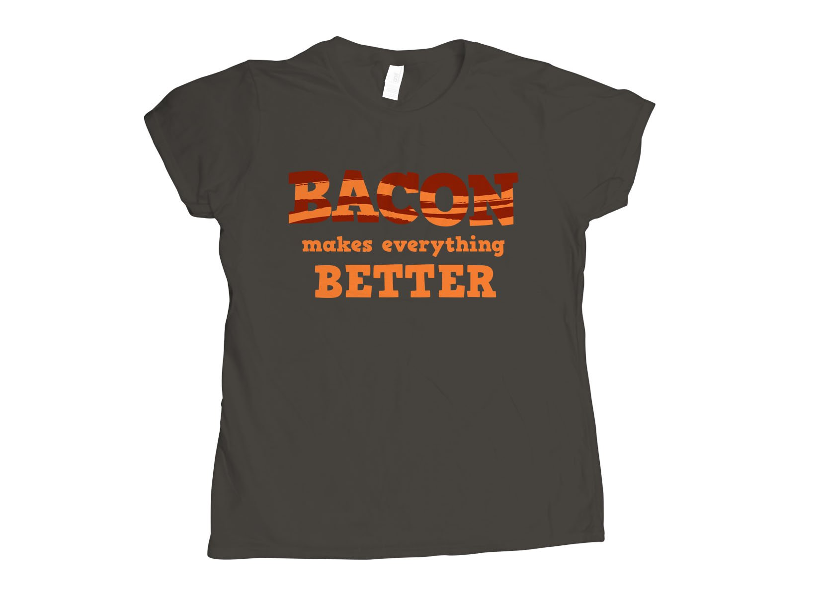 Bacon Makes Everything Better on Womens T-Shirt