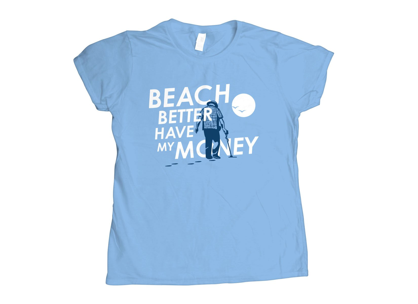 Beach Better Have My Money on Womens T-Shirt