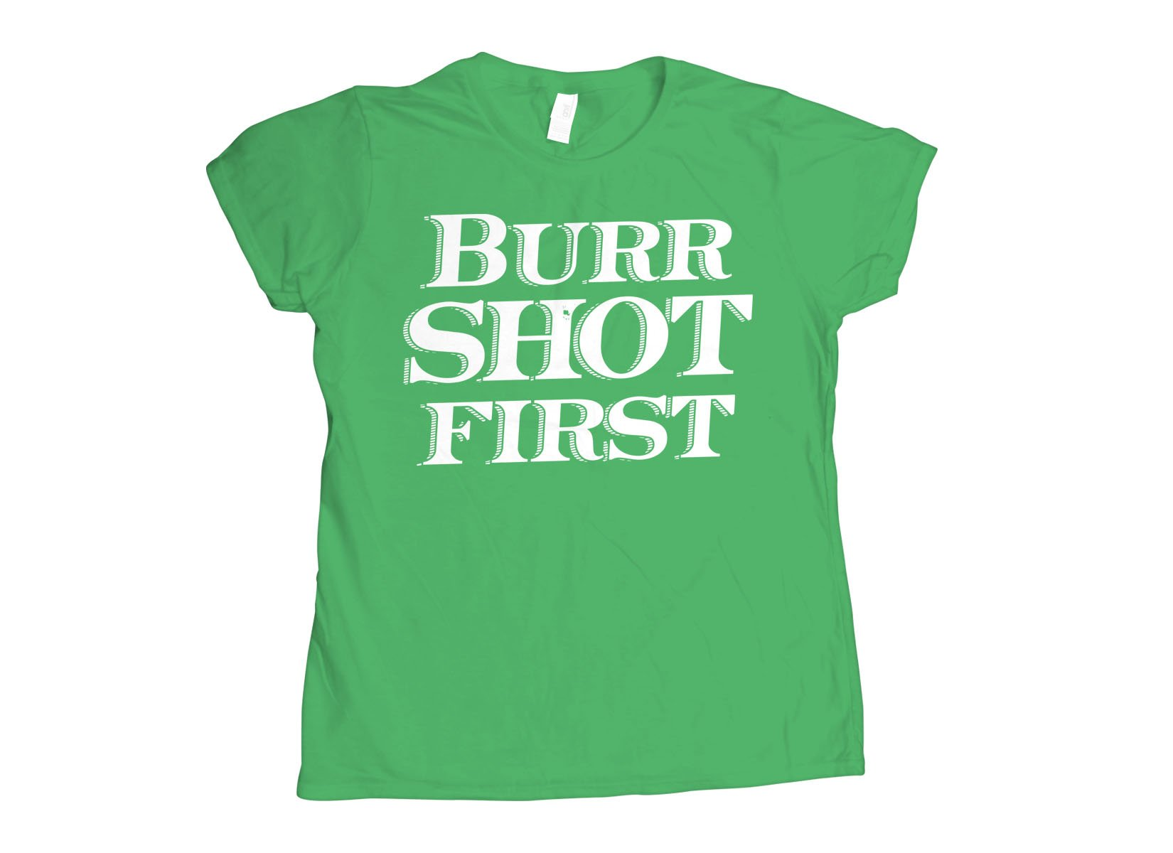 Burr Shot First on Womens T-Shirt