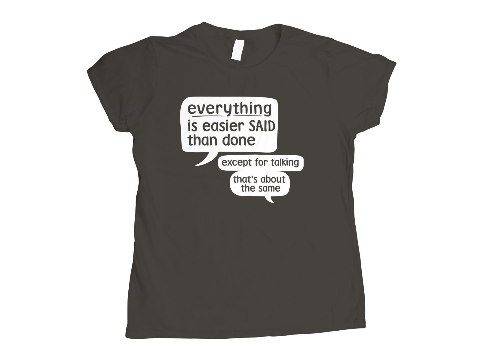 Everything Is Easier Said Than Done on Womens T-Shirt