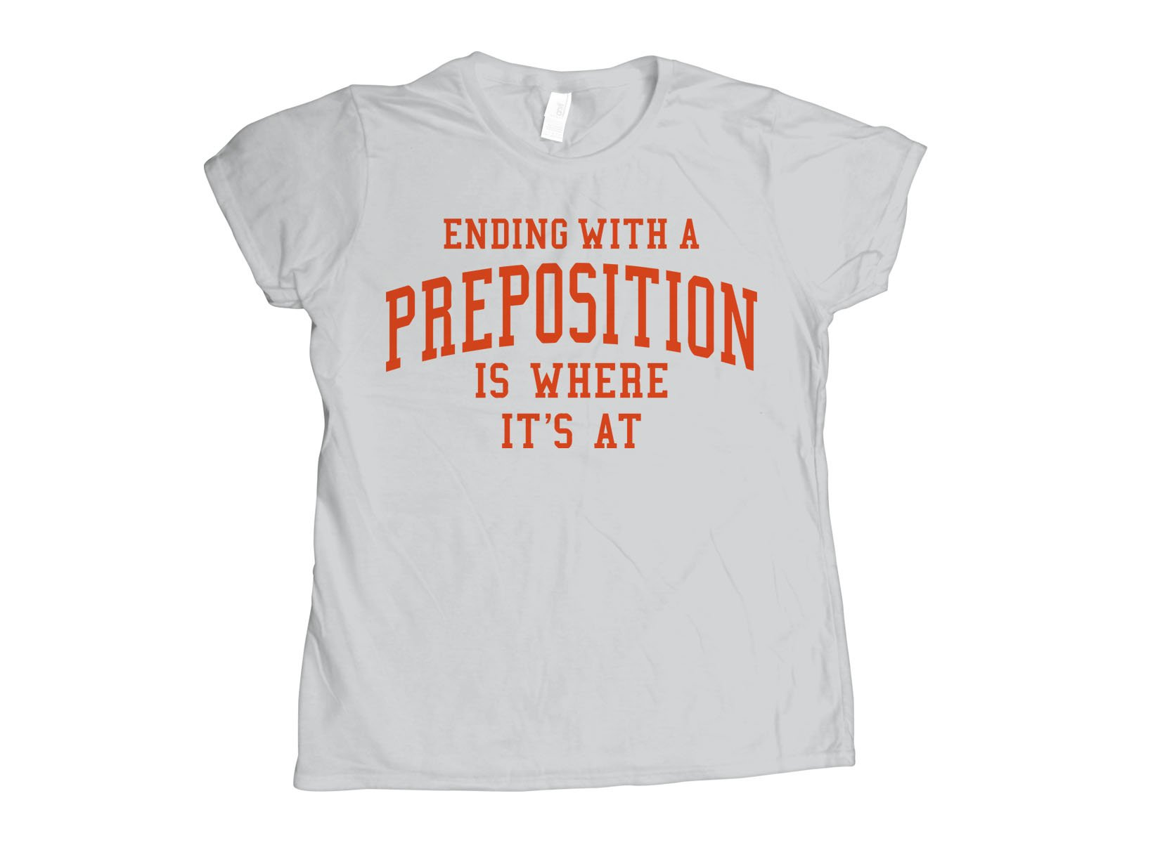 Ending With A Preposition Is Where It's At on Womens T-Shirt