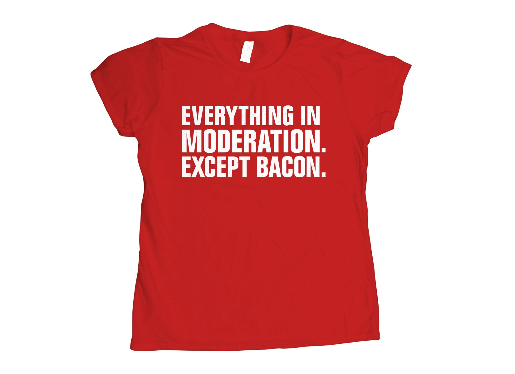 Everything In Moderation. Except Bacon. on Womens T-Shirt