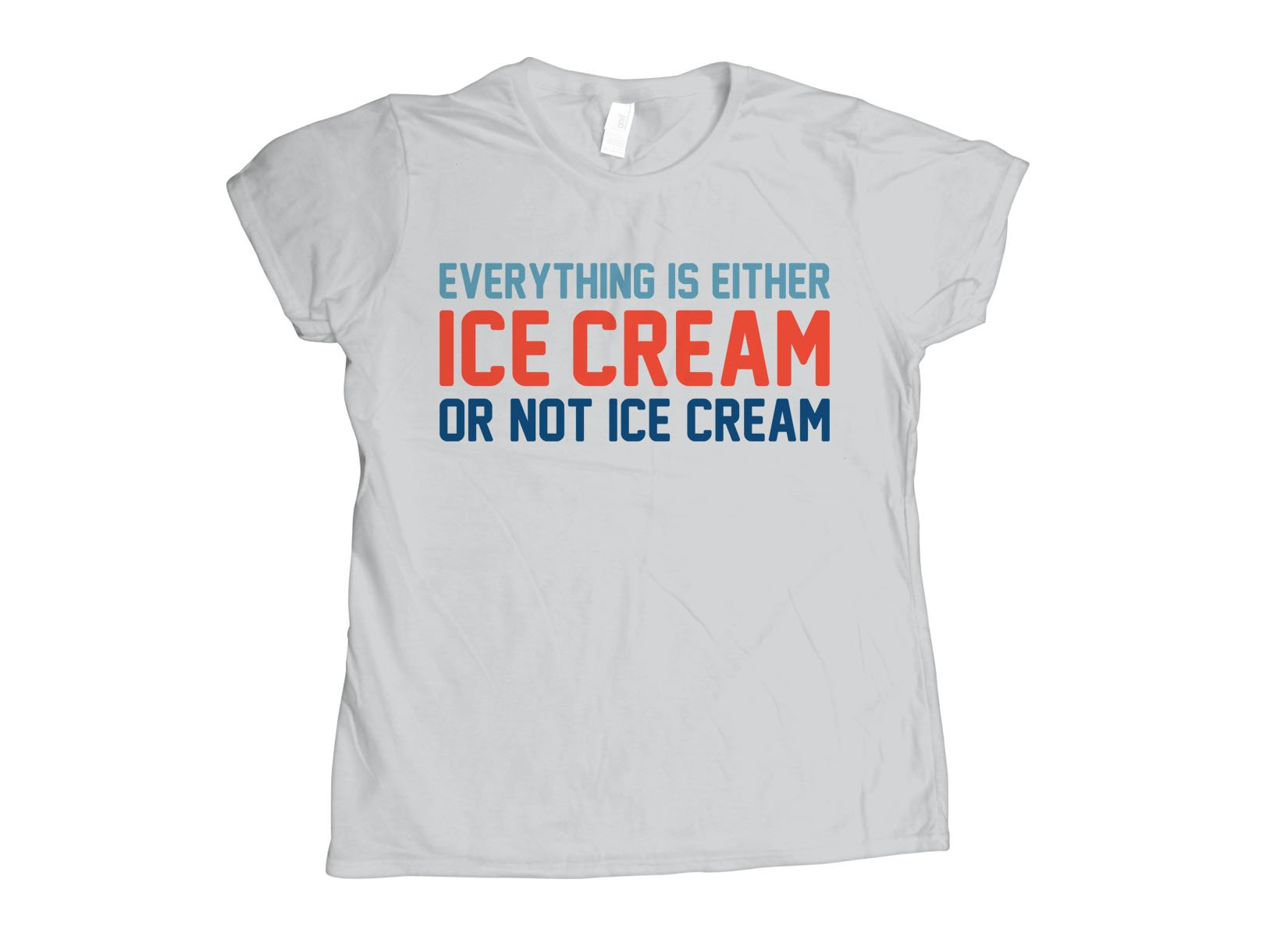 Everything Is Ice Cream Or Not Ice Cream on Womens T-Shirt