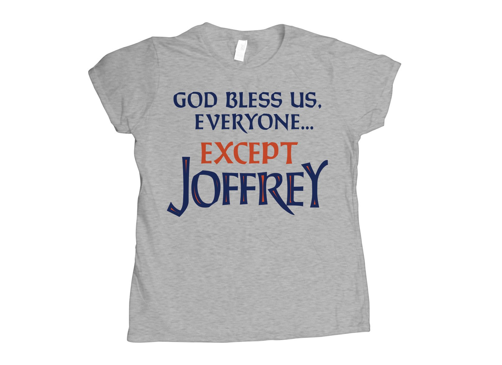 God Bless Us, Everyone. Except Joffrey on Womens T-Shirt