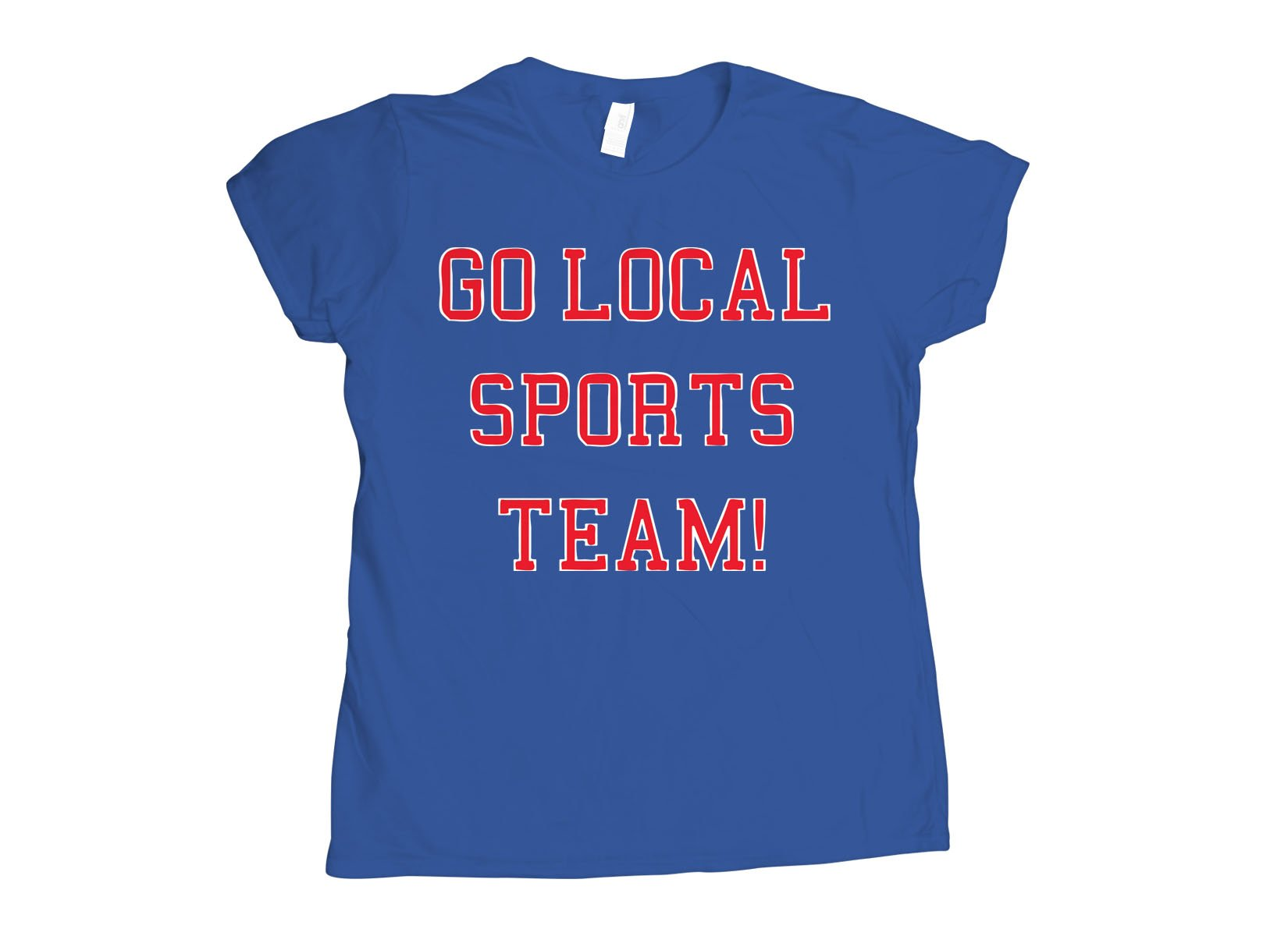 Go Local Sports Team! on Womens T-Shirt