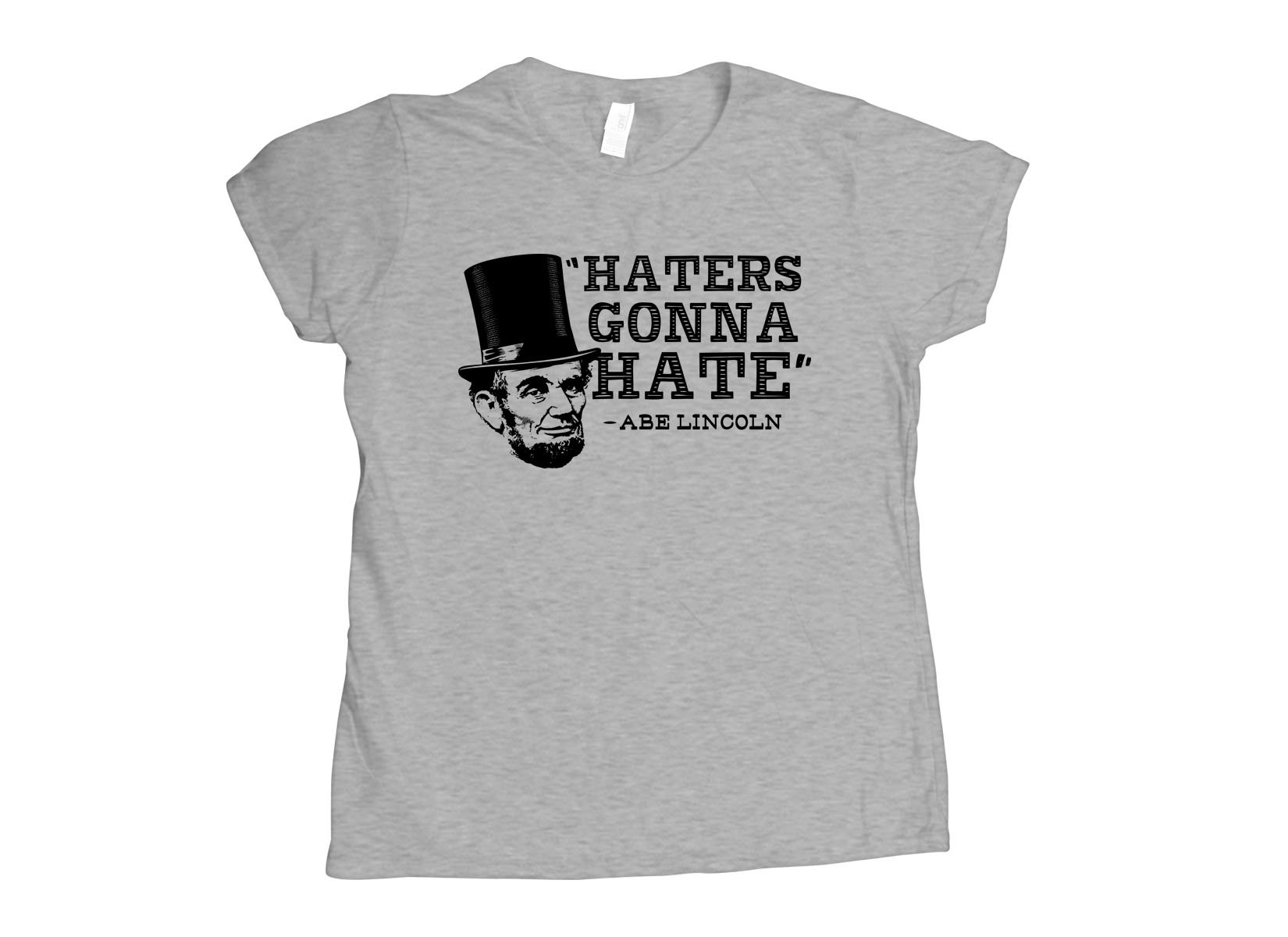 Haters Gonna Hate, Abe Lincoln on Womens T-Shirt