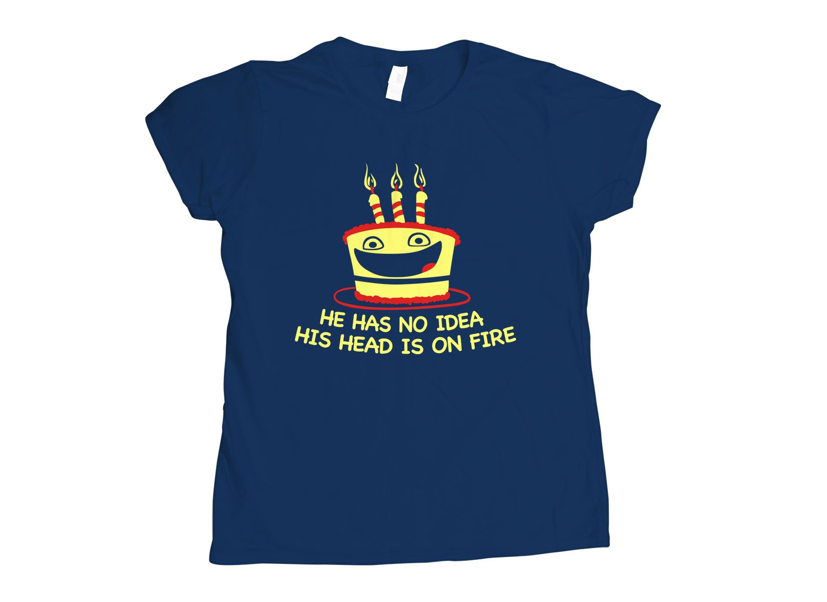 He Has No Idea His Head Is On Fire on Womens T-Shirt
