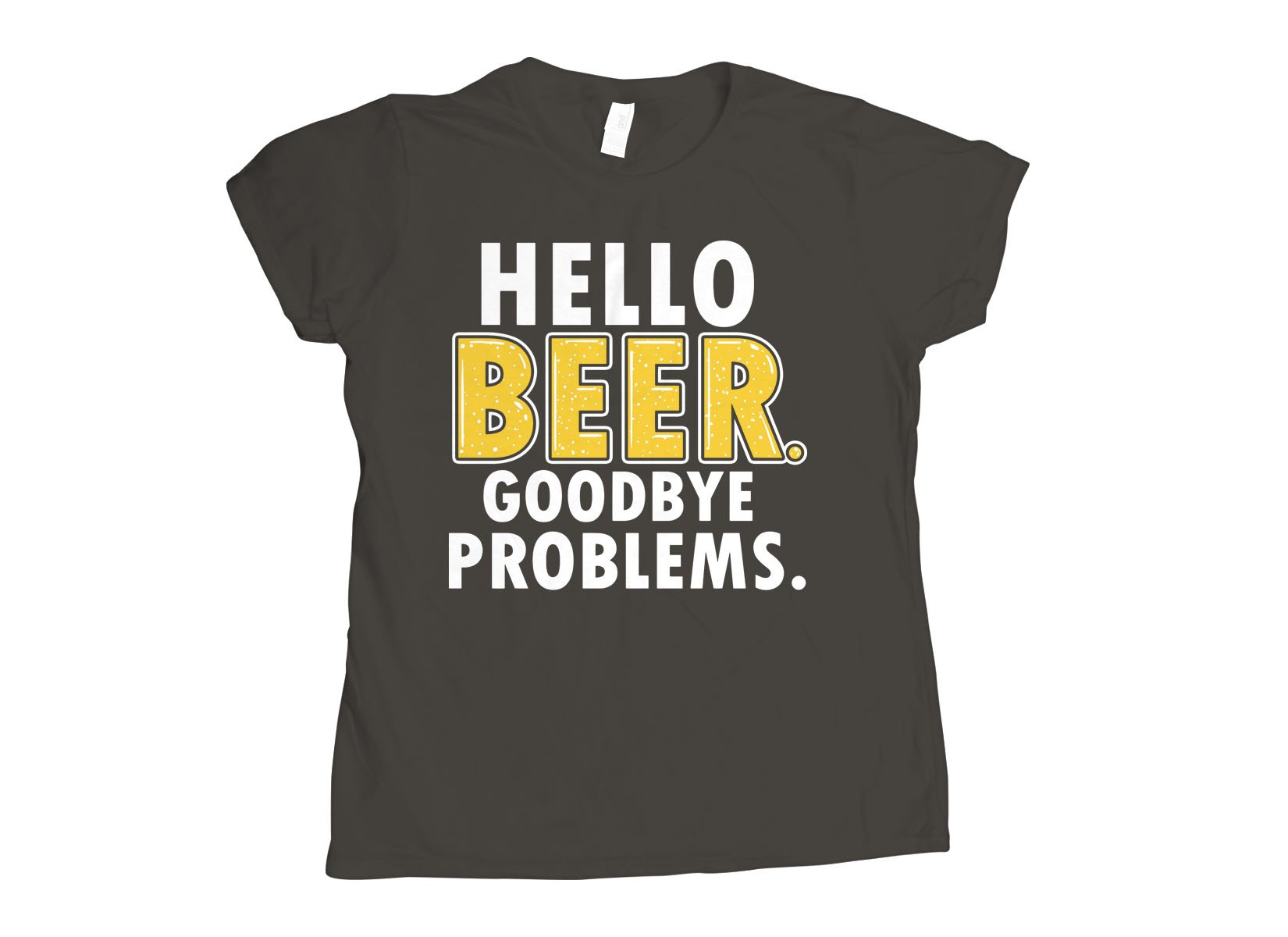 Hello Beer. Goodbye Problems. on Womens T-Shirt