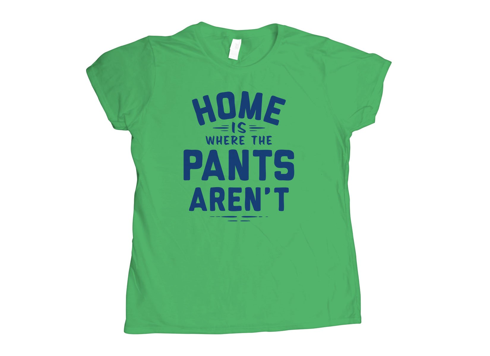 Home Is Where The Pants Aren't on Womens T-Shirt