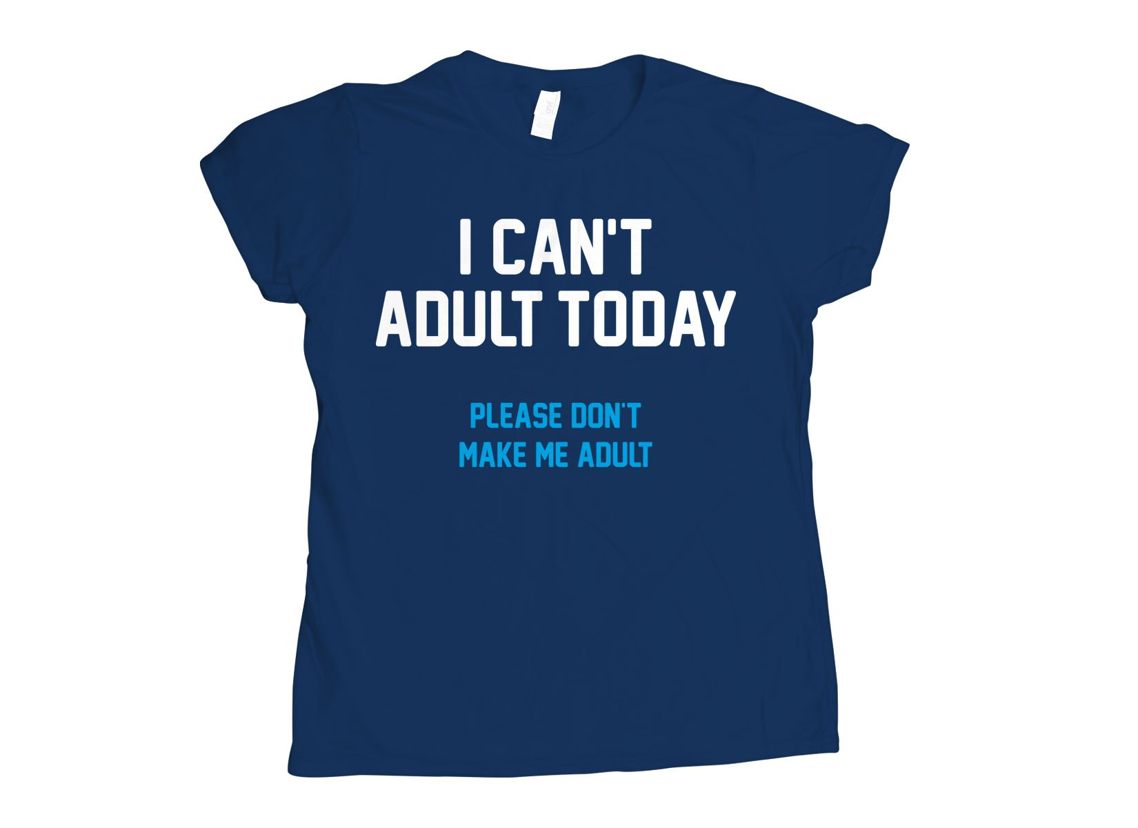 I Can't Adult Today on Womens T-Shirt