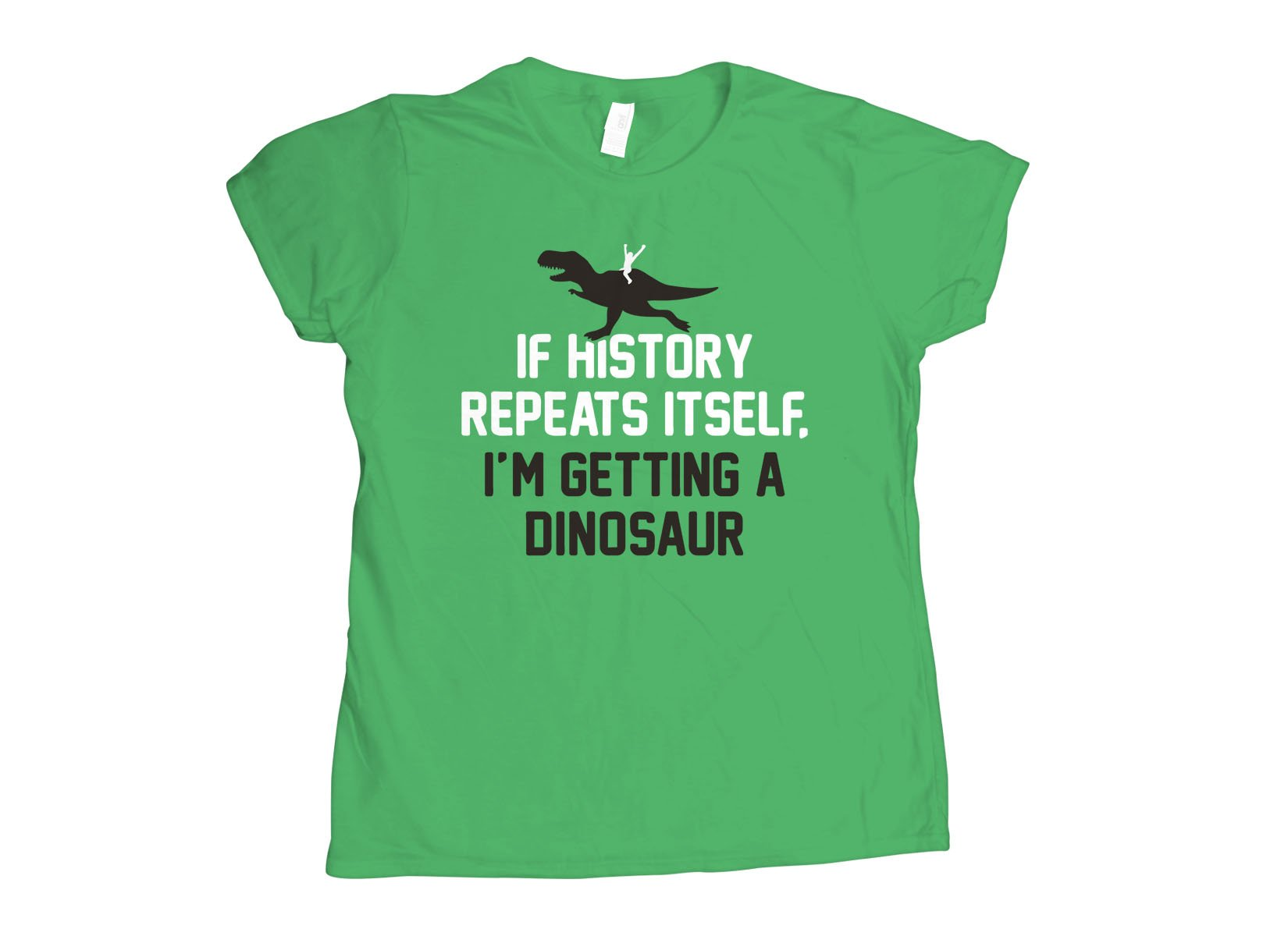 If History Repeats Itself, I'm Getting A Dinosaur on Womens T-Shirt