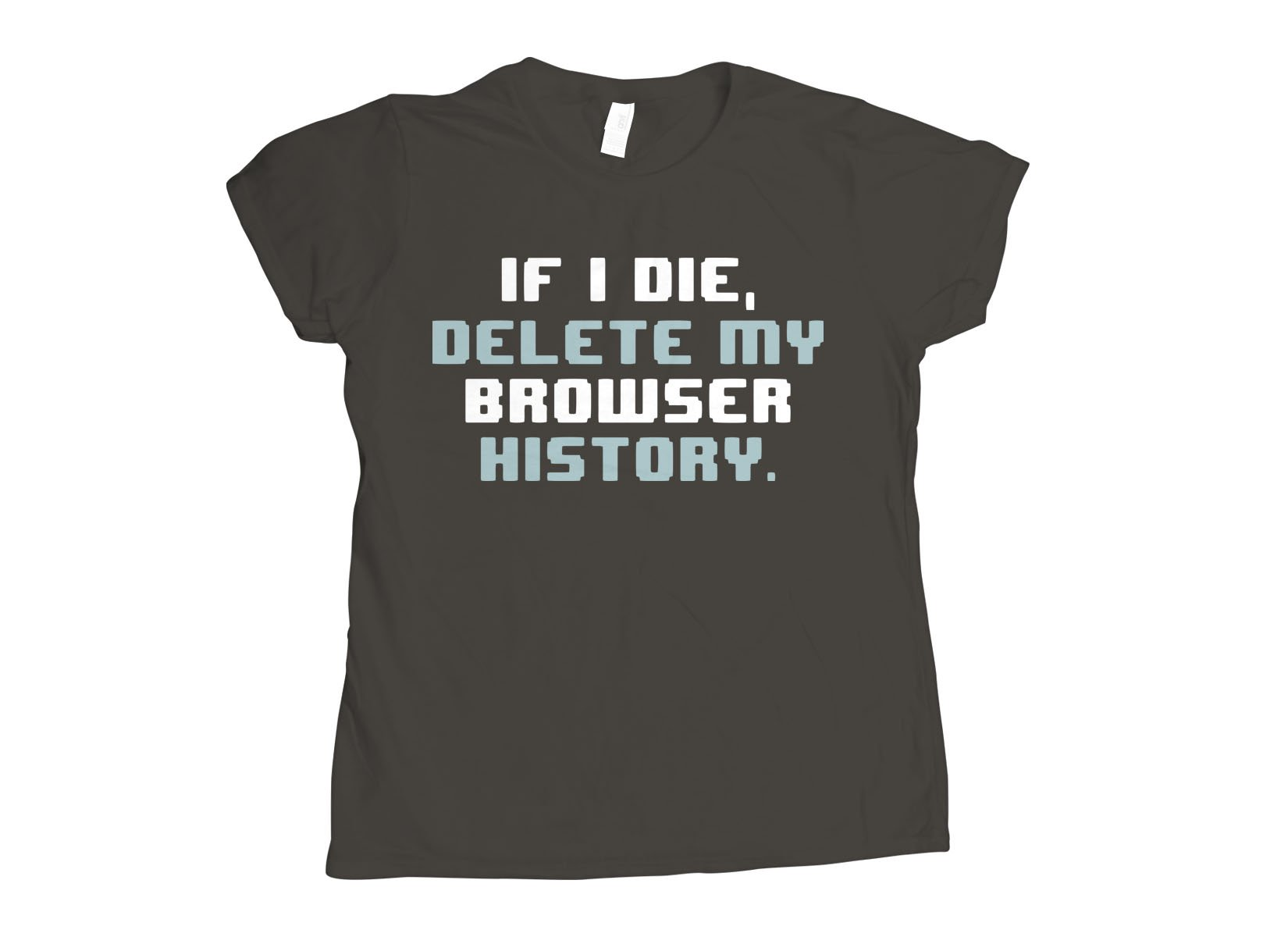 If I Die, Delete My Browser History on Womens T-Shirt
