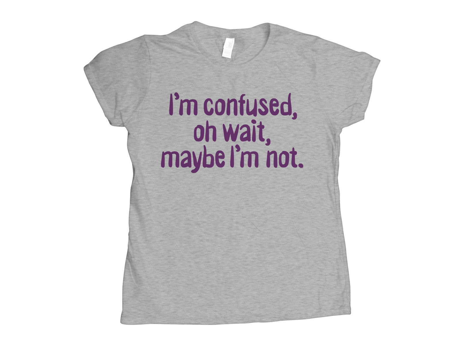 I'm Confused, Oh Wait on Womens T-Shirt