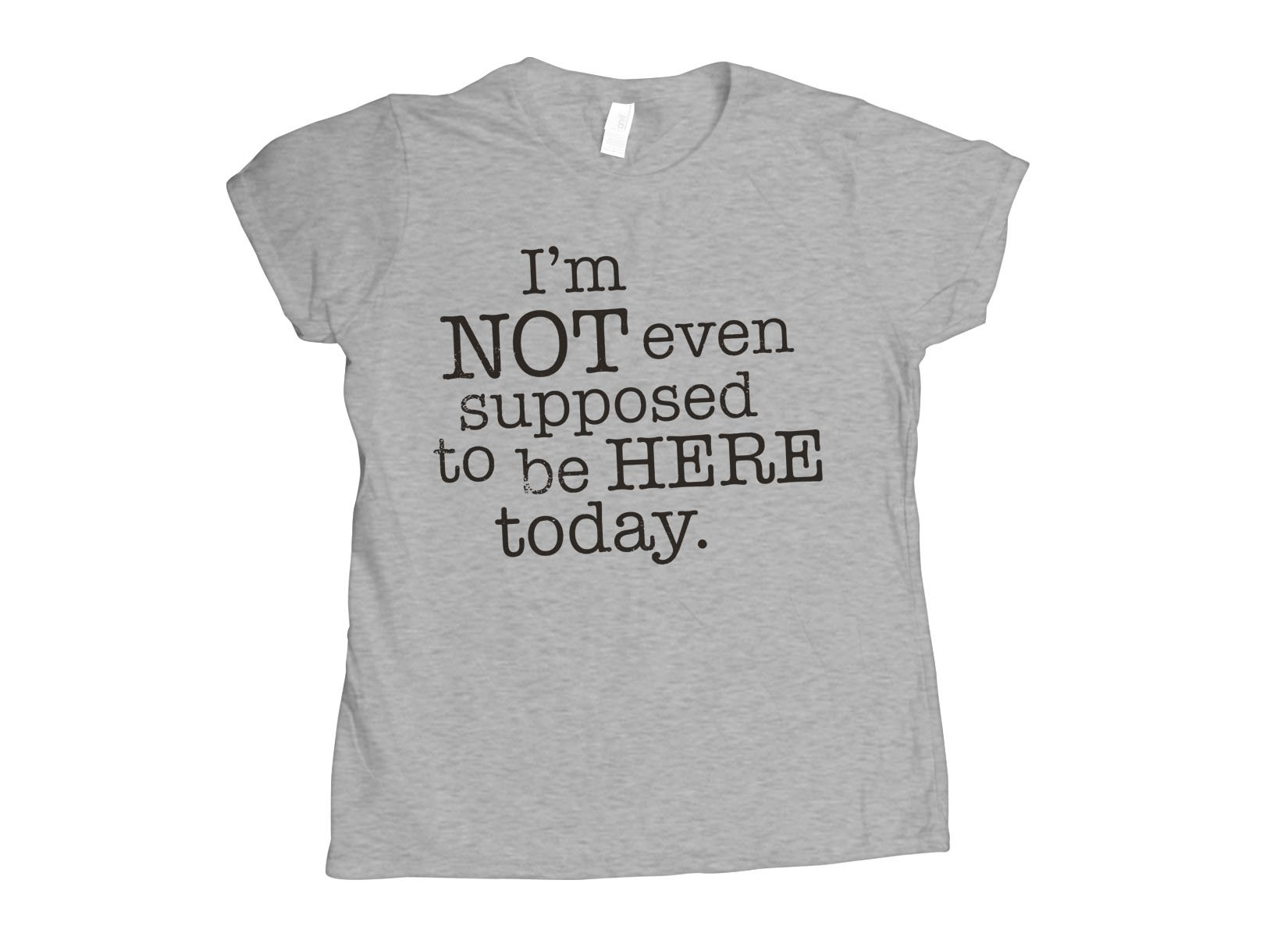 I'm Not Even Supposed To Be Here Today on Womens T-Shirt
