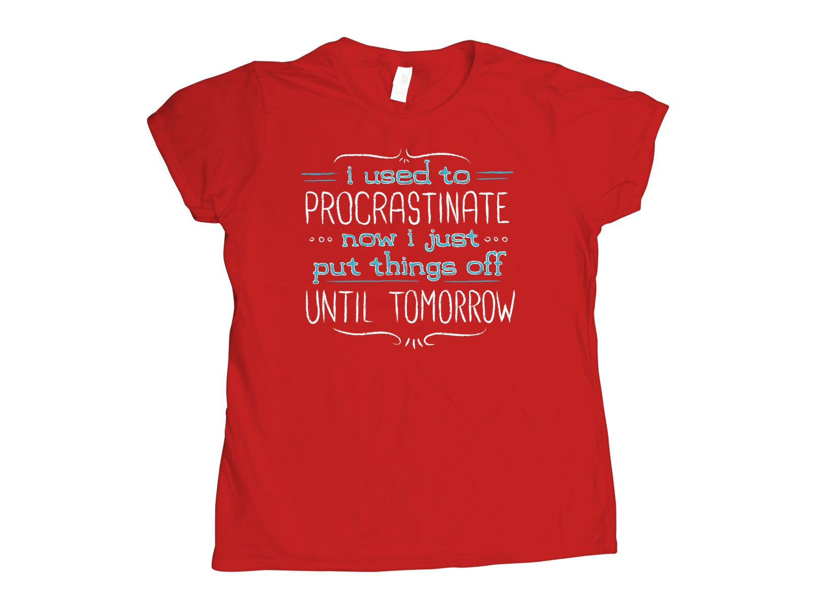 Now I Just Put Things Off Until Tomorrow on Womens T-Shirt