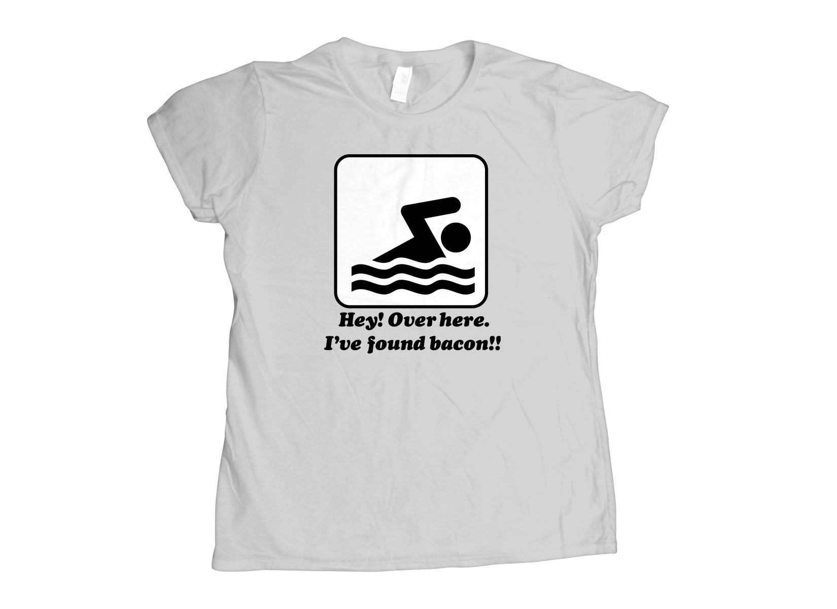 I've Found Bacon! on Womens T-Shirt