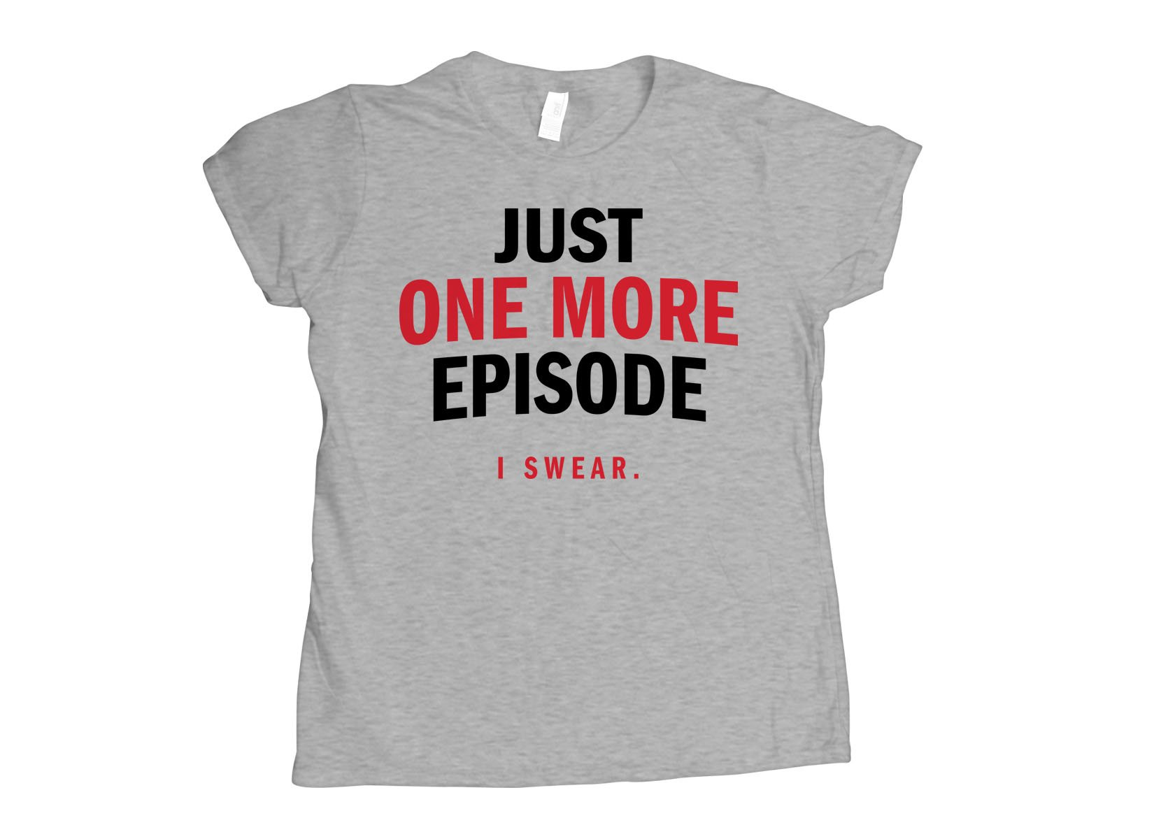 Just One More Episode on Womens T-Shirt