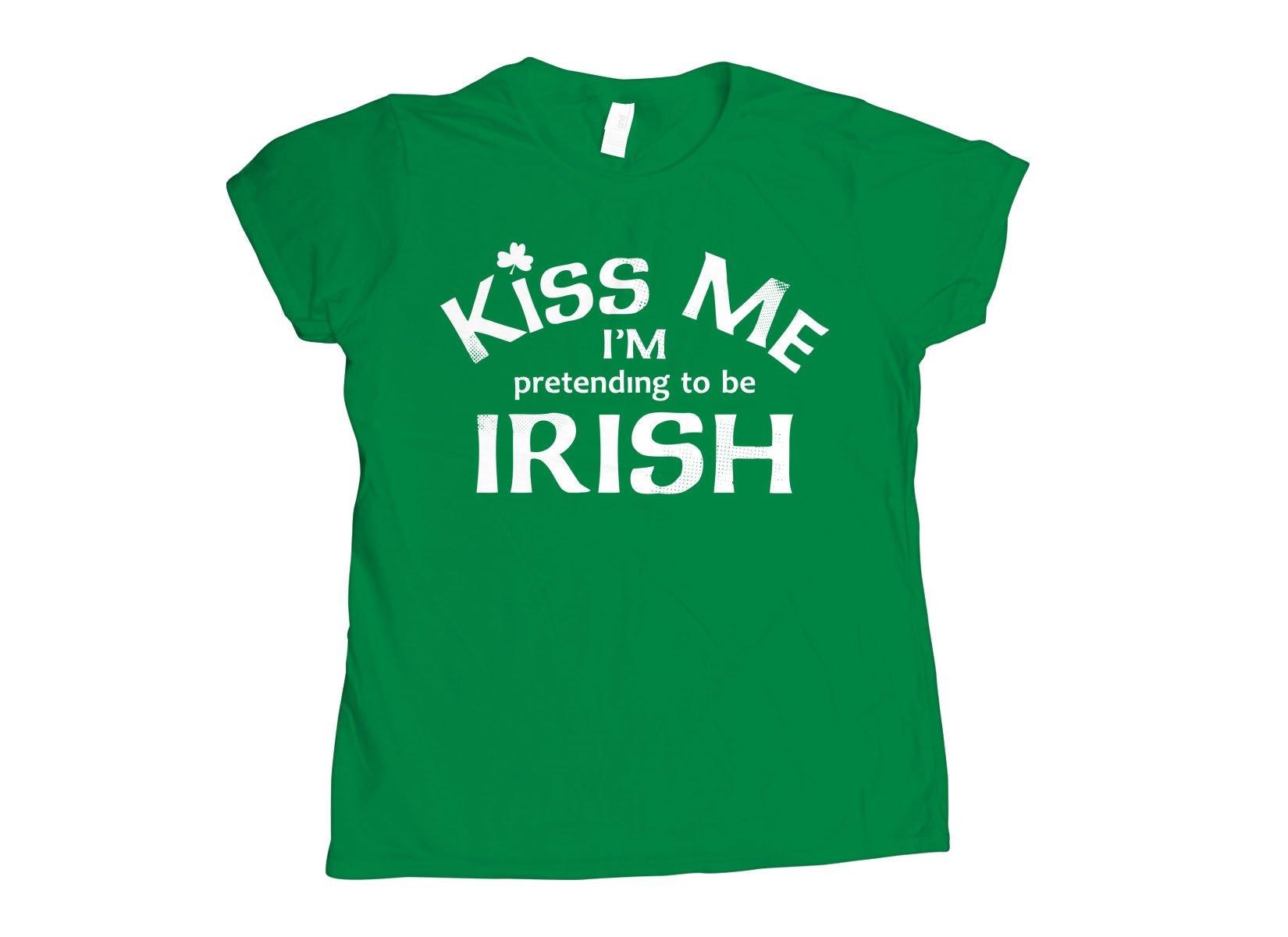 Kiss Me I'm Pretending To Be Irish on Womens T-Shirt