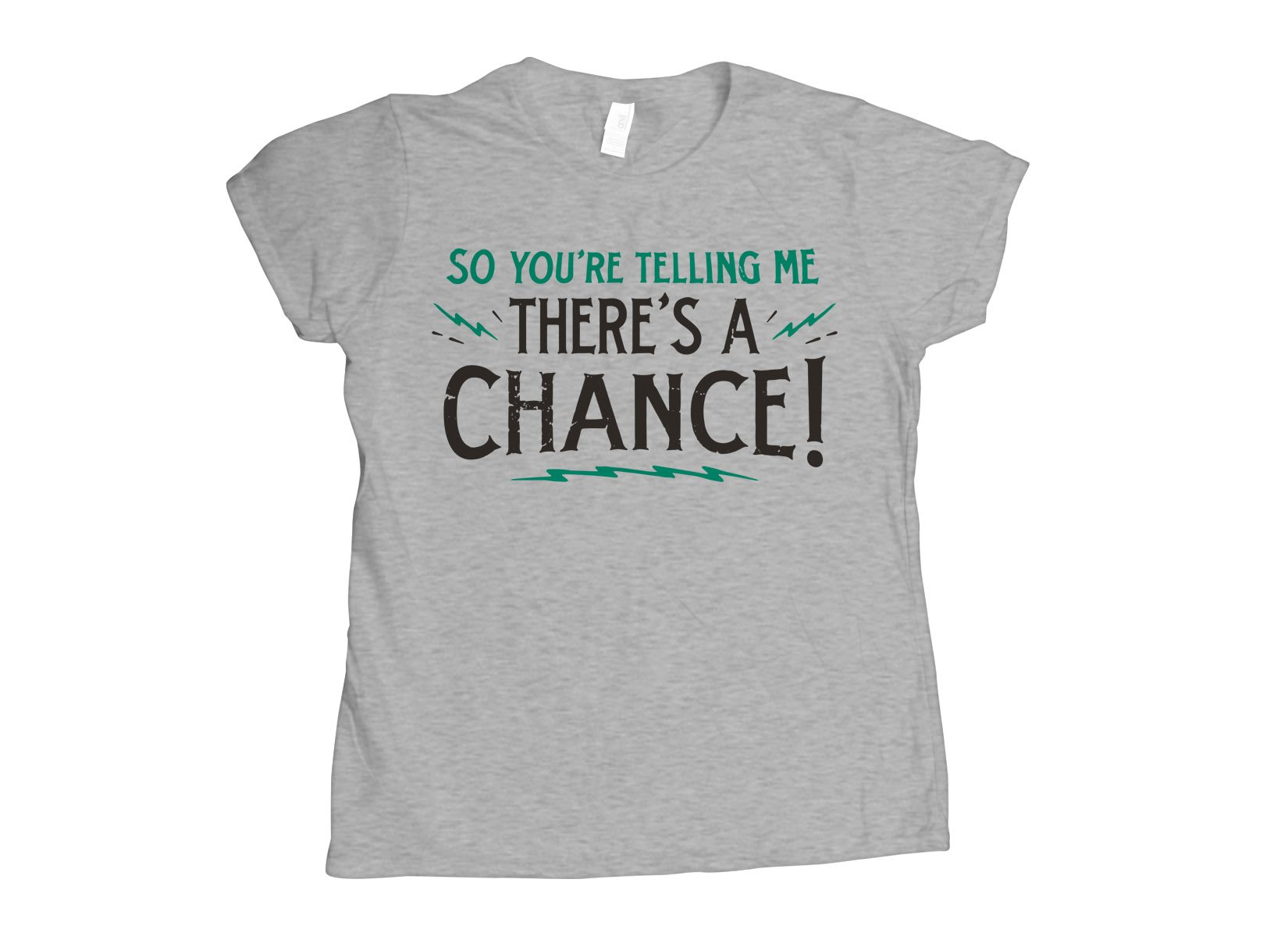 So You're Telling Me There's A Chance on Womens T-Shirt