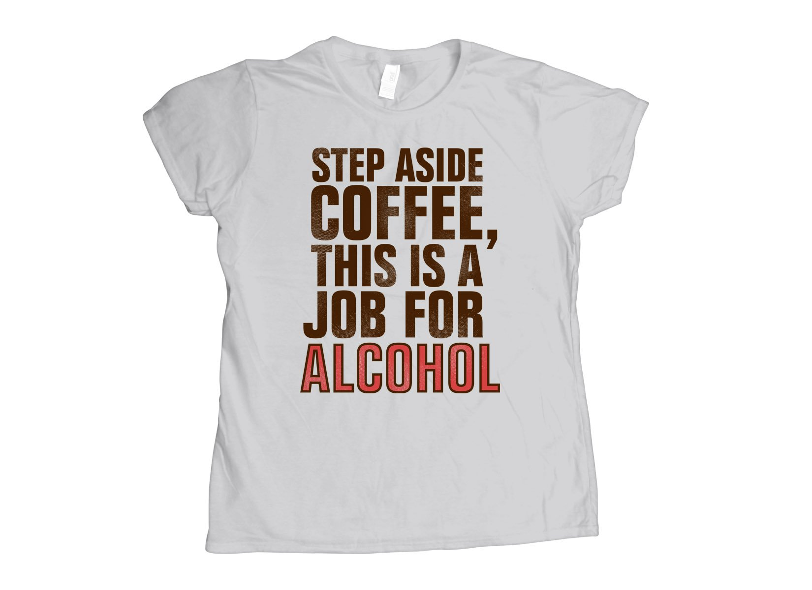 Step Aside Coffee, This Is A Job For Alcohol on Womens T-Shirt