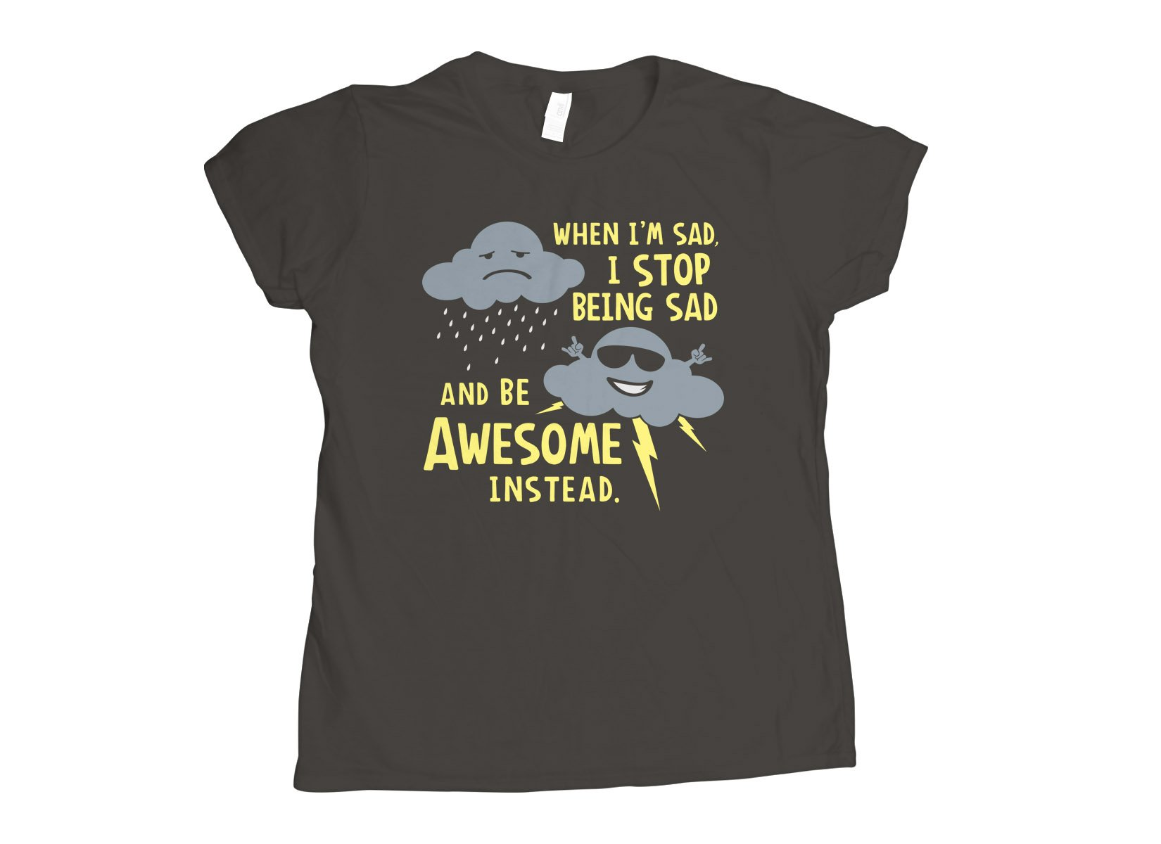 When I'm Sad, I Stop Being Sad And Be Awesome Instead on Womens T-Shirt