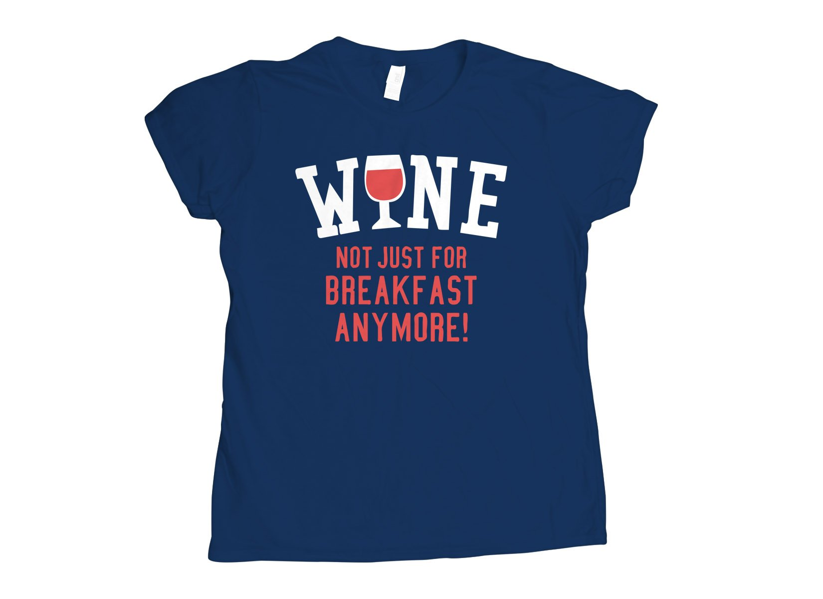 Wine, Not Just For Breakfast Anymore on Womens T-Shirt