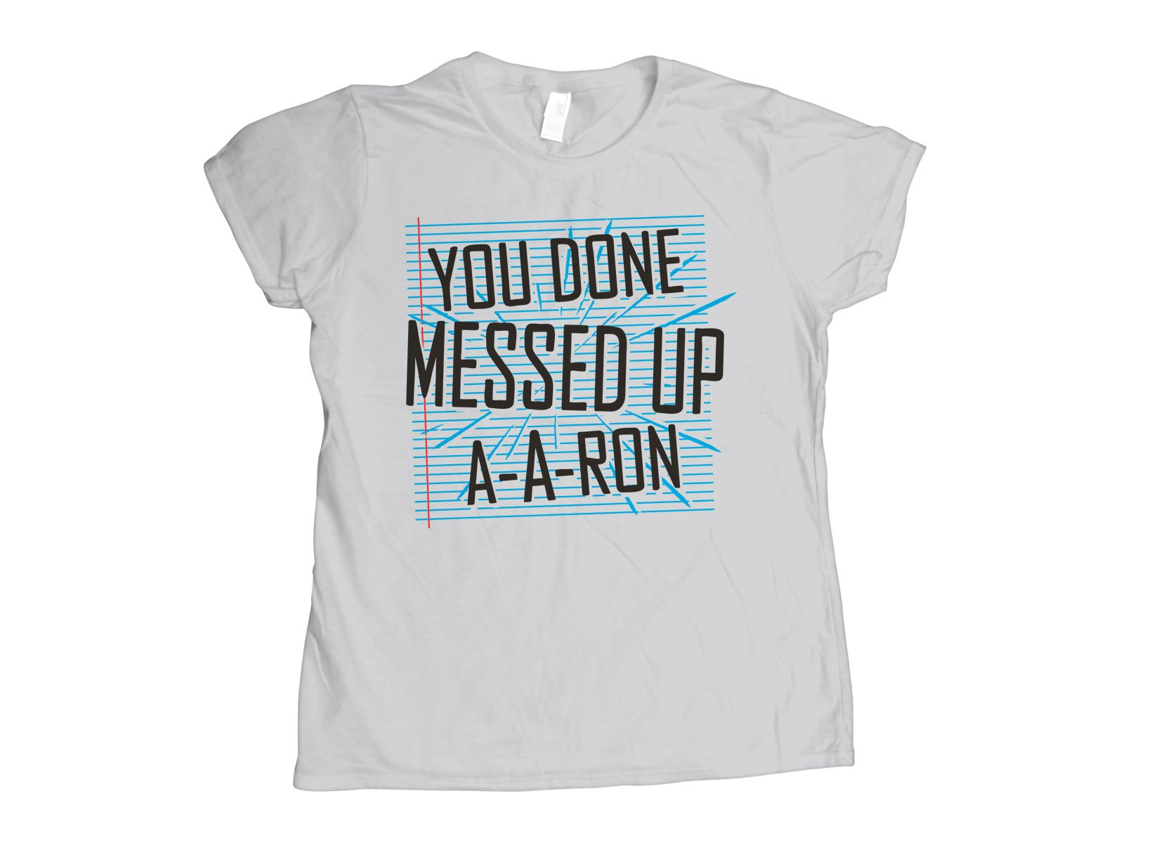 You Done Messed Up A-A-Ron on Womens T-Shirt