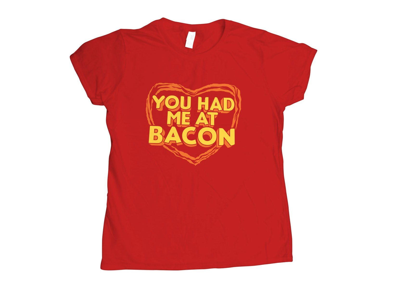 You Had Me At Bacon on Womens T-Shirt