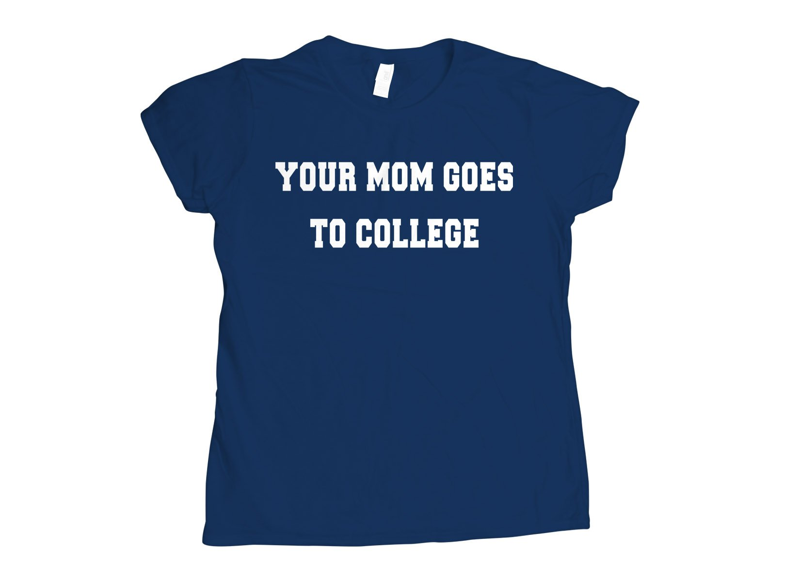 Your Mom Goes To College on Womens T-Shirt