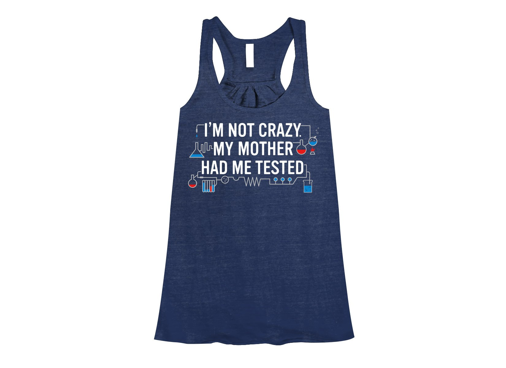 I'm Not Crazy. My Mother Had Me Tested. on Womens Tanks T-Shirt