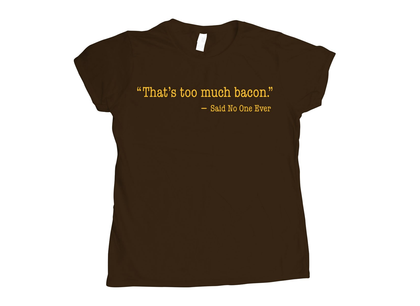 That's Too Much Bacon, Said No One Ever on Womens T-Shirt