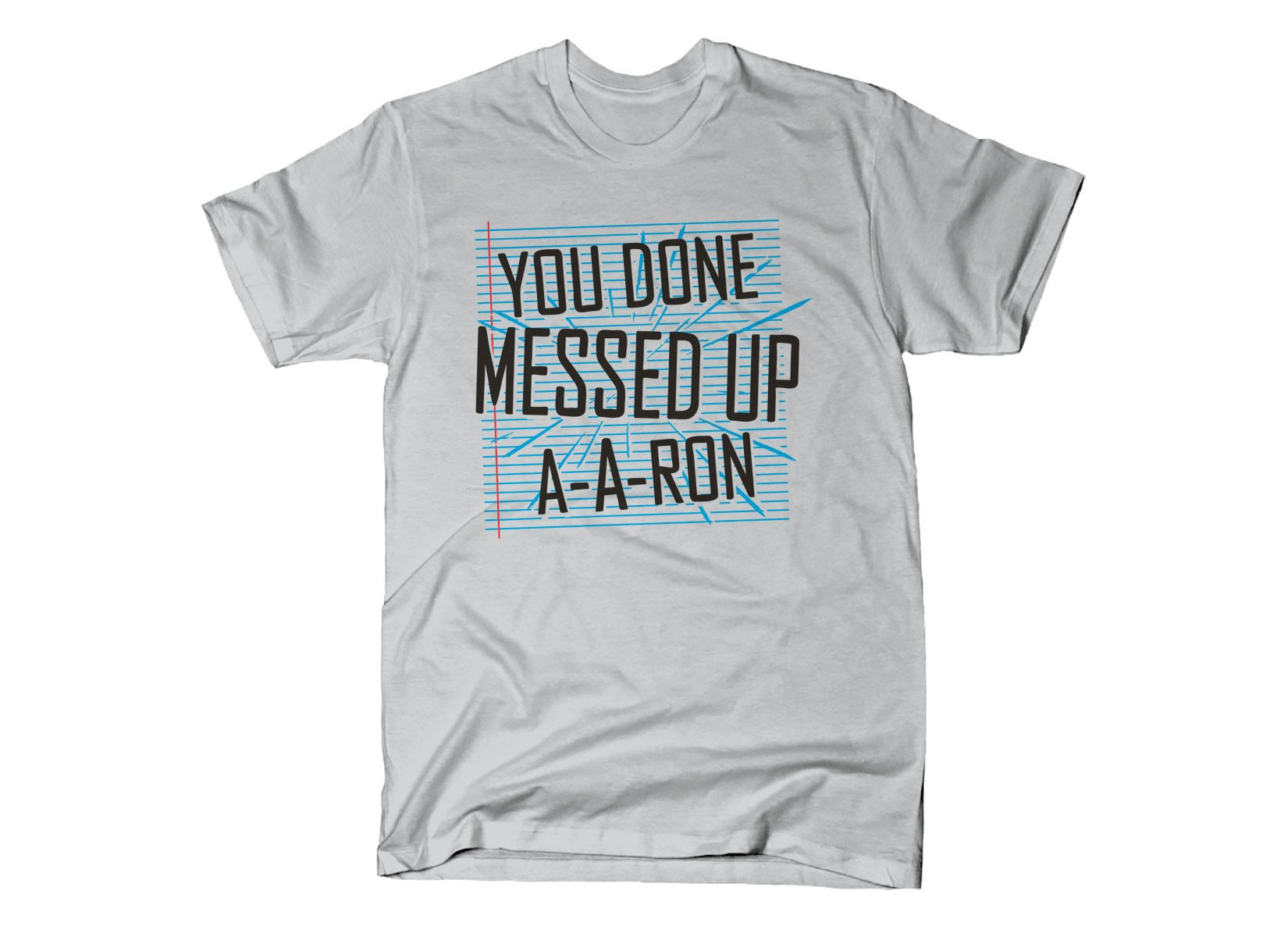 You Done Messed Up A-A-Ron on Mens T-Shirt