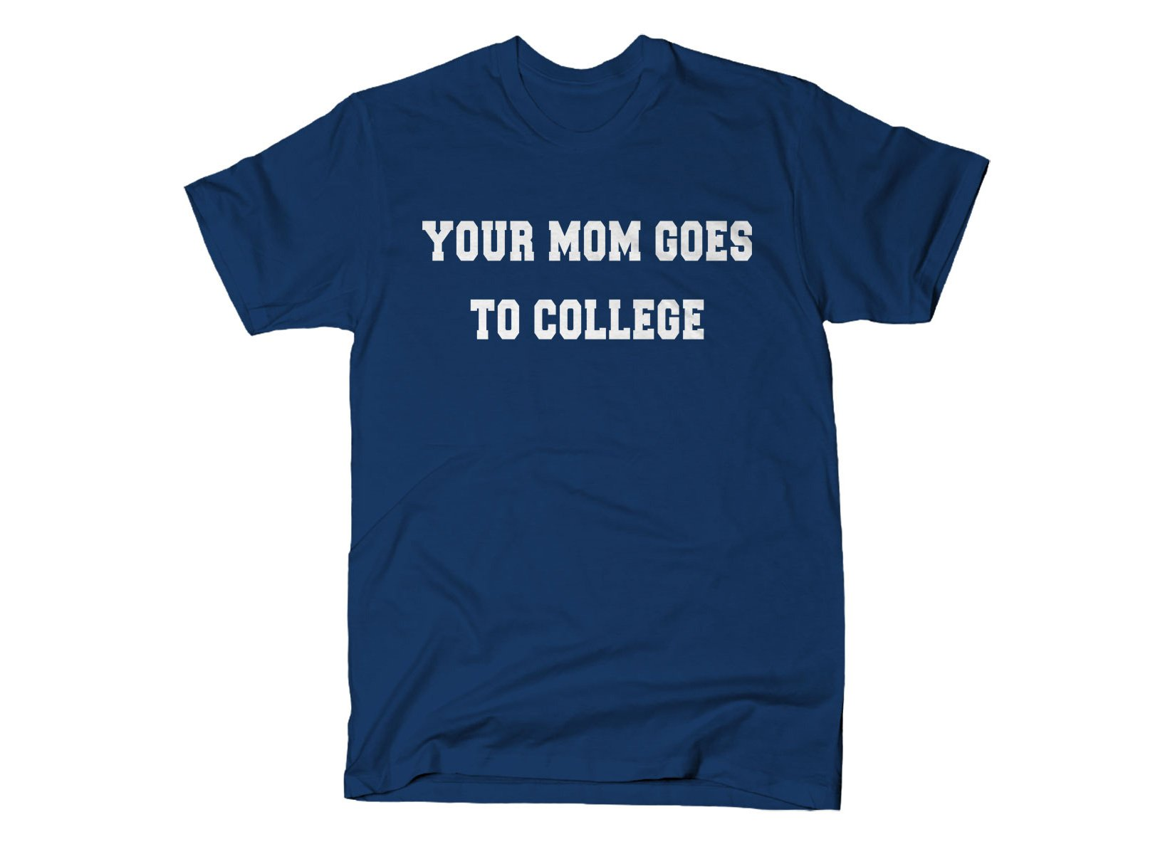 Your Mom Goes To College on Mens T-Shirt