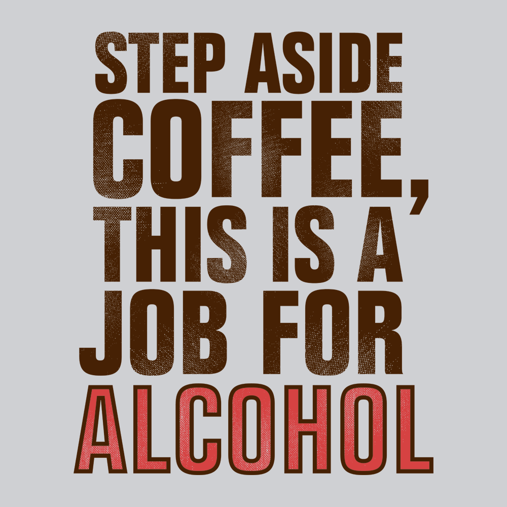 Step Aside Coffee This Is A Job For Alcohol T Shirt Snorgtees