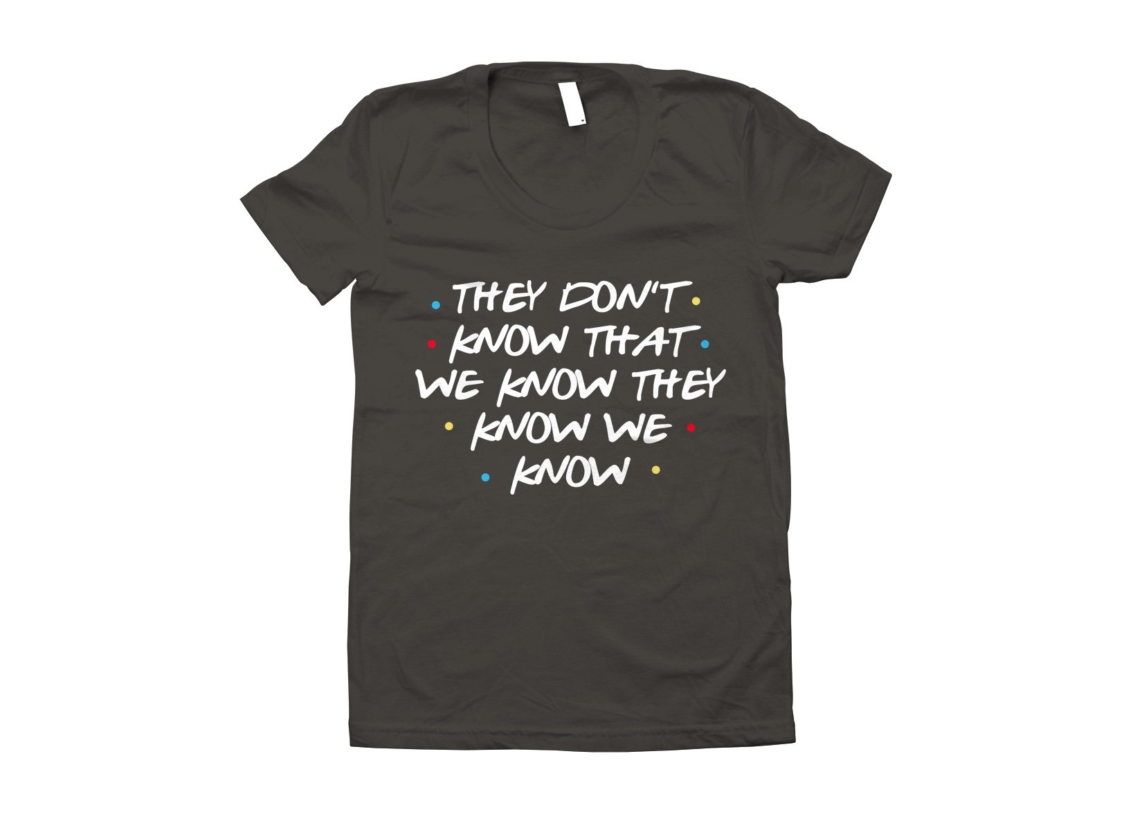 They Don't Know That We Know They Know We Know on Juniors T-Shirt