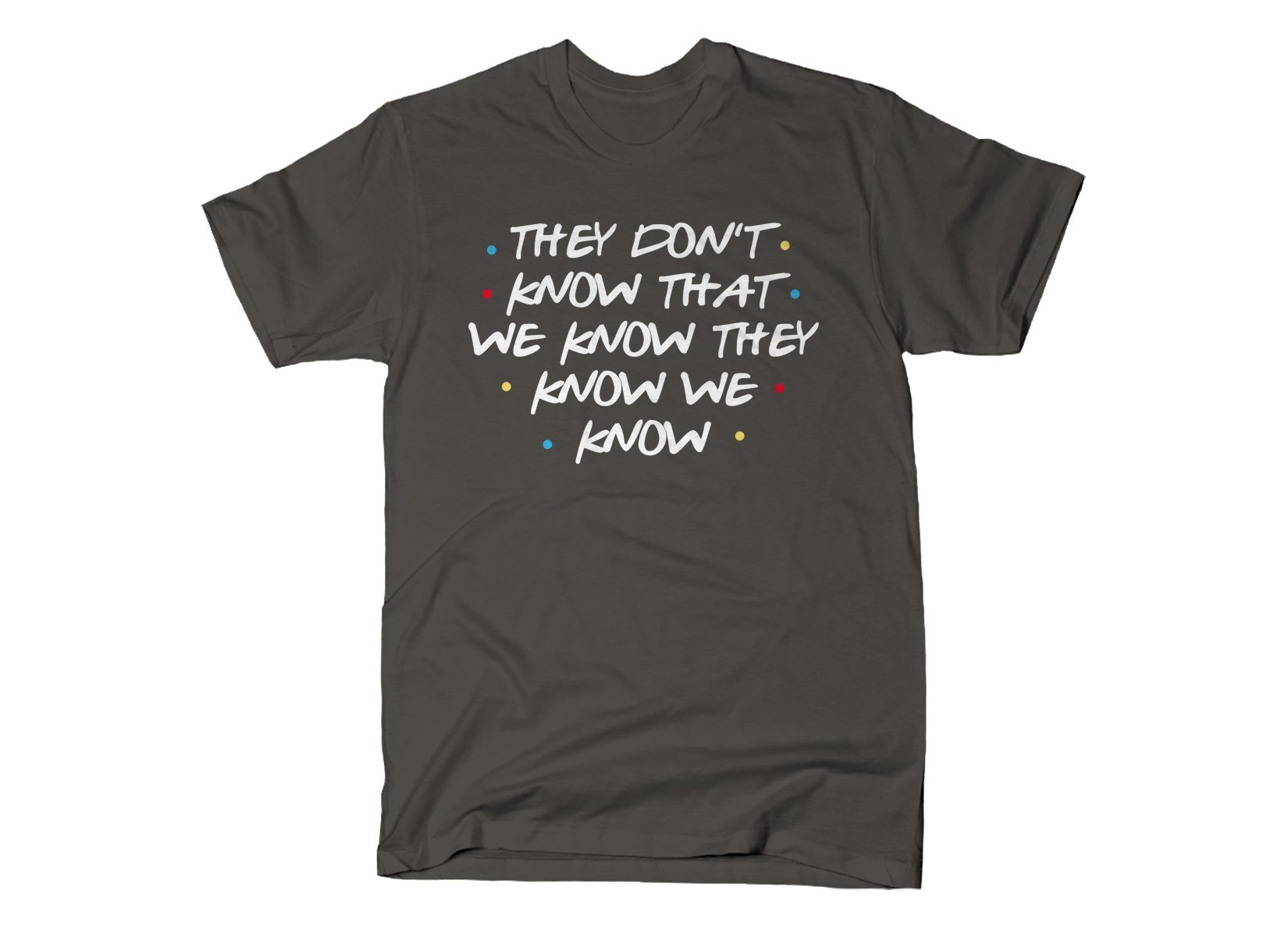 They Don't Know That We Know They Know We Know on Mens T-Shirt