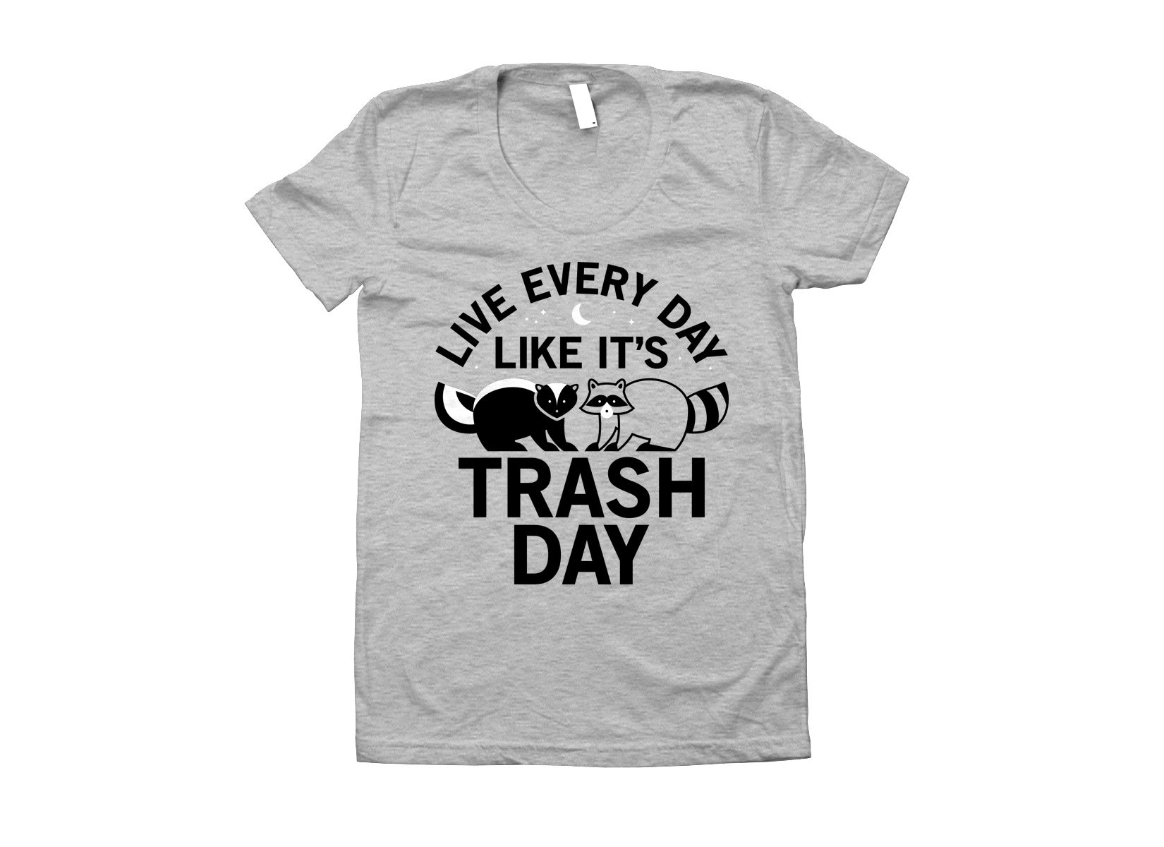 Live Every Day Like It's Trash Day on Juniors T-Shirt