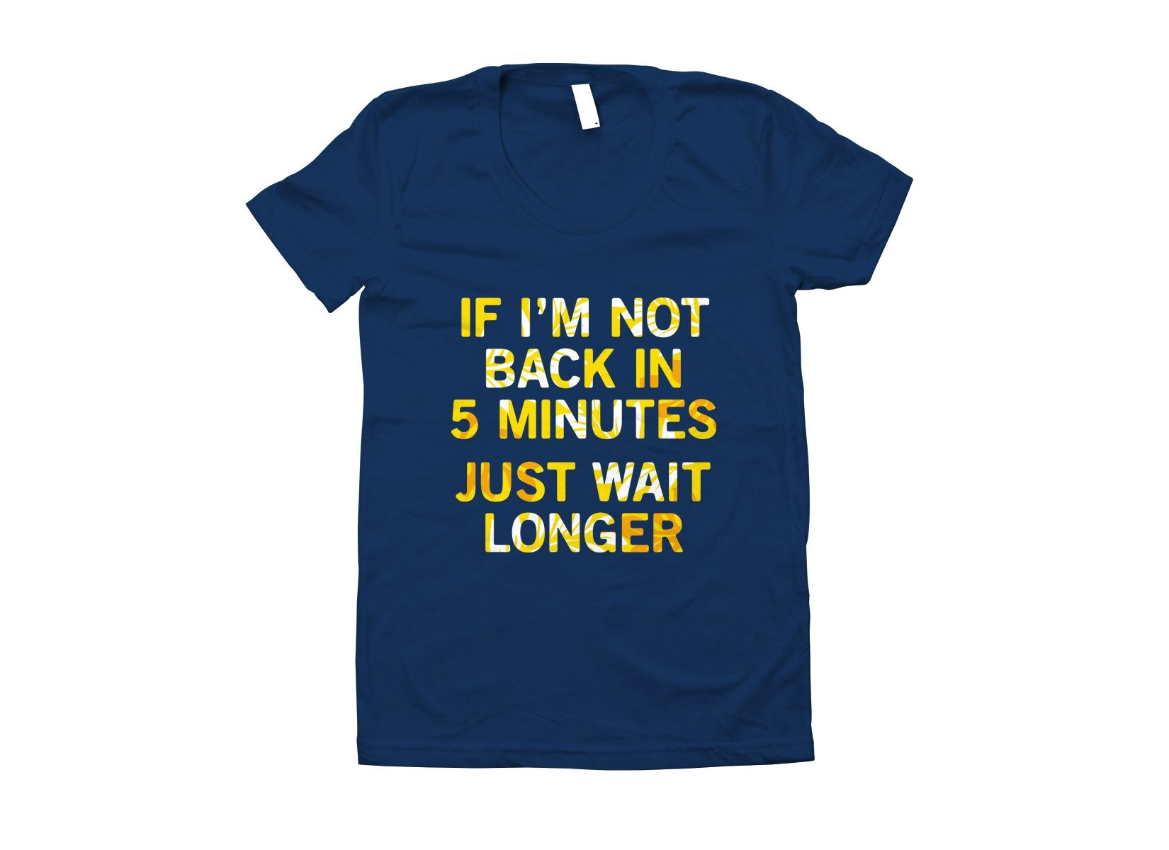 If I'm Not Back In 5 Minutes, Just Wait Longer on Juniors T-Shirt