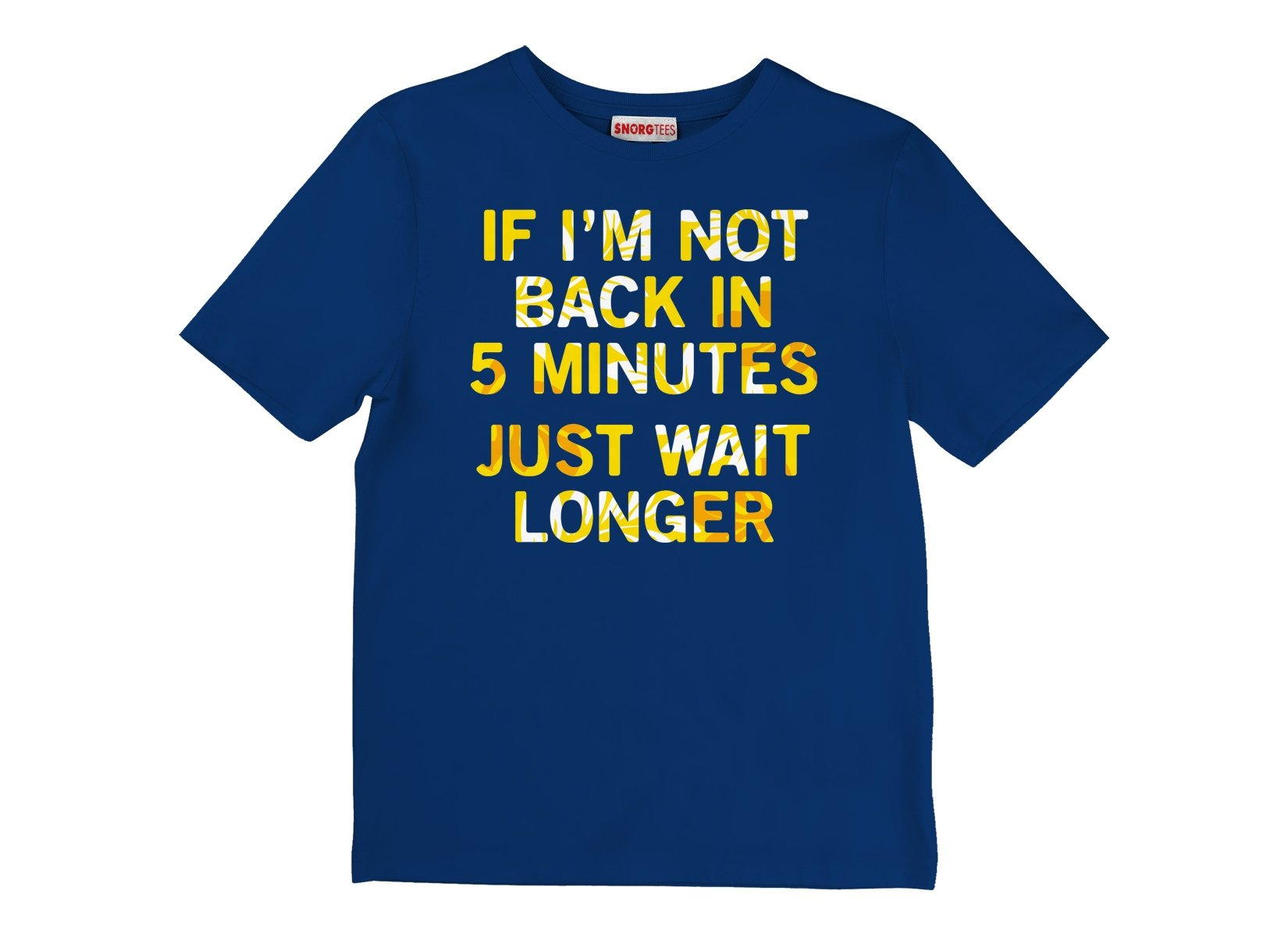 If I'm Not Back In 5 Minutes, Just Wait Longer on Kids T-Shirt