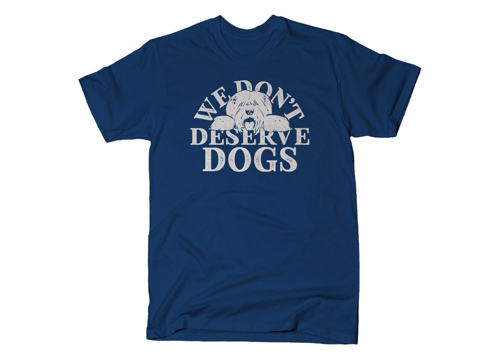 We Don't Deserve Dogs on Mens T-Shirt