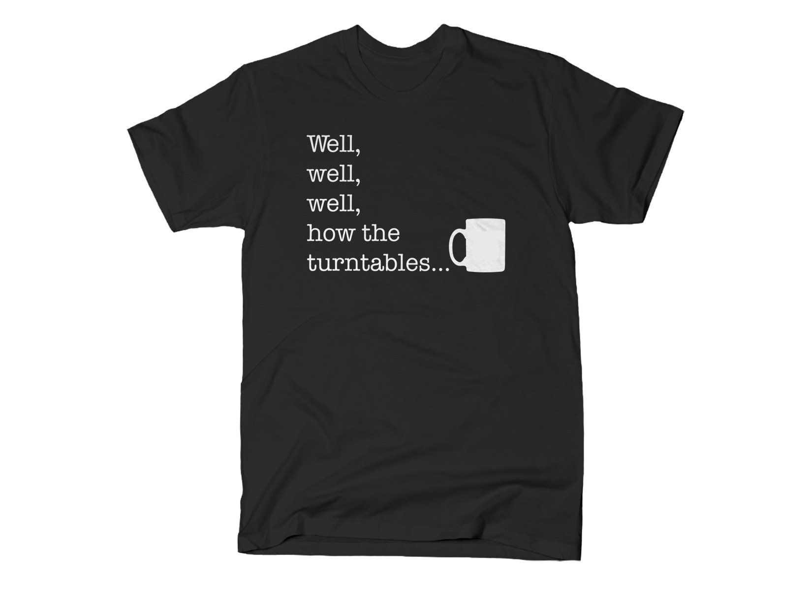 Well, Well, Well, How The Turntables on Mens T-Shirt