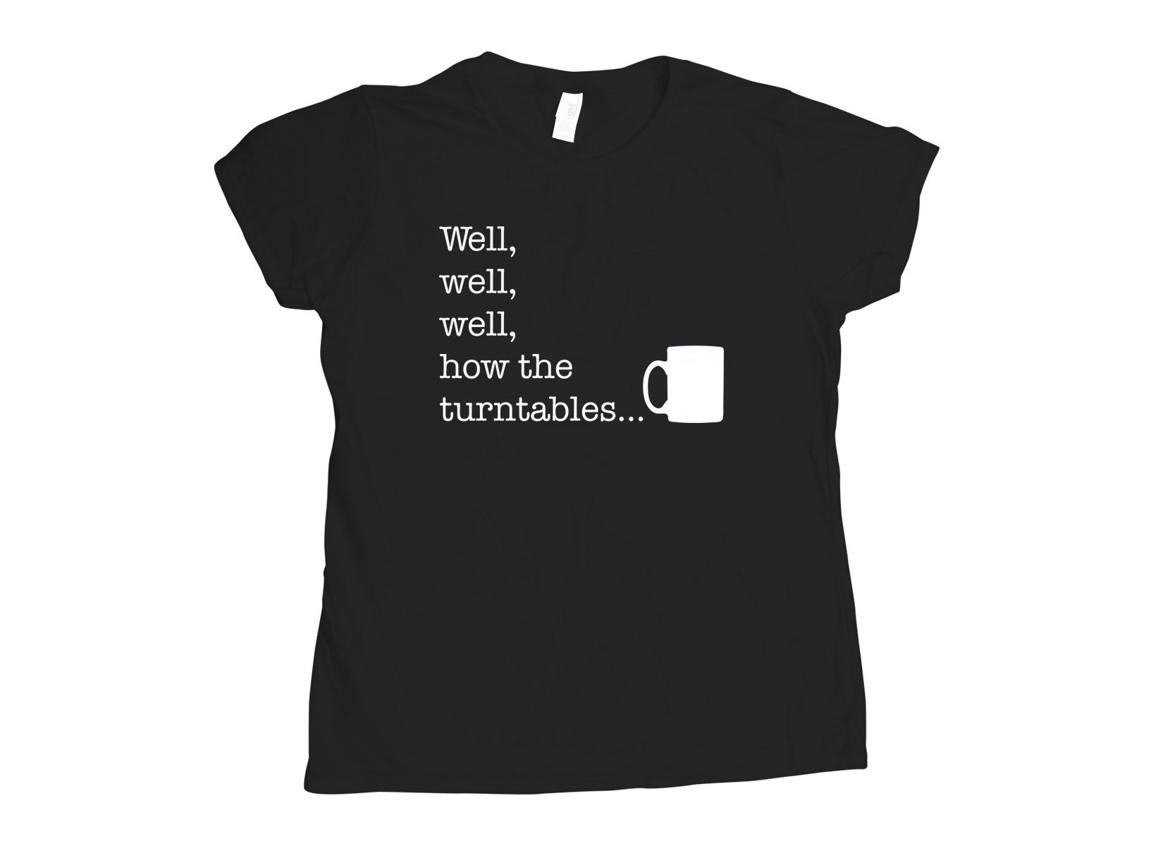 Well, Well, Well, How The Turntables on Womens T-Shirt